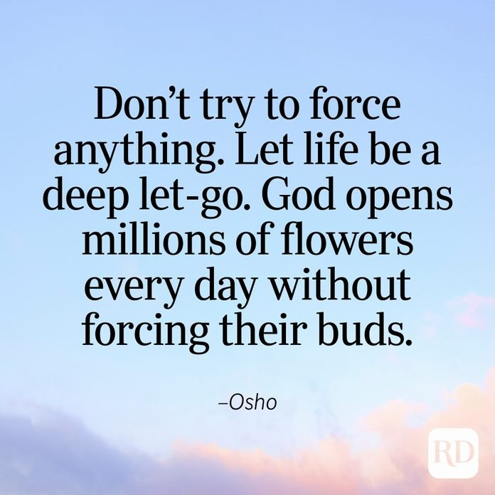 """""""Don't try to force anything. Let life be a deep let-go. God opens millions of flowers every day without forcing their buds."""" —Osho"""