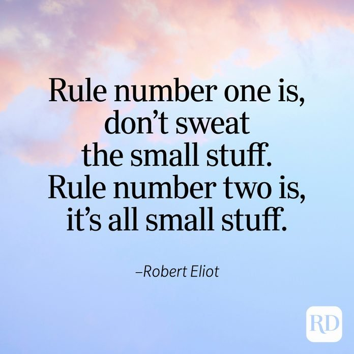 """""""Rule number one is, don't sweat the small stuff. Rule number two is, it's all small stuff."""" —Robert Eliot"""