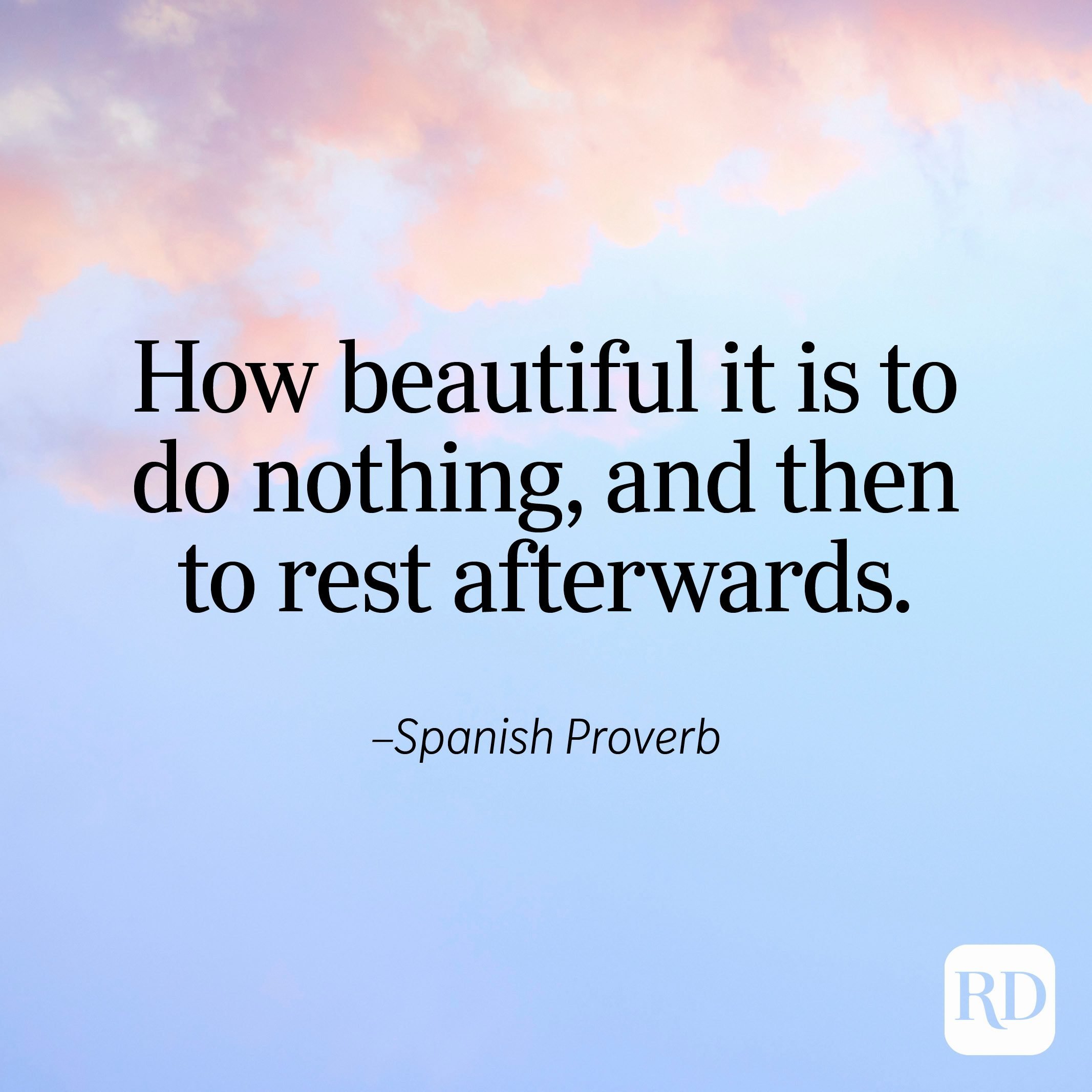 """""""How beautiful it is to do nothing, and then to rest afterwards."""" —Spanish Proverb"""