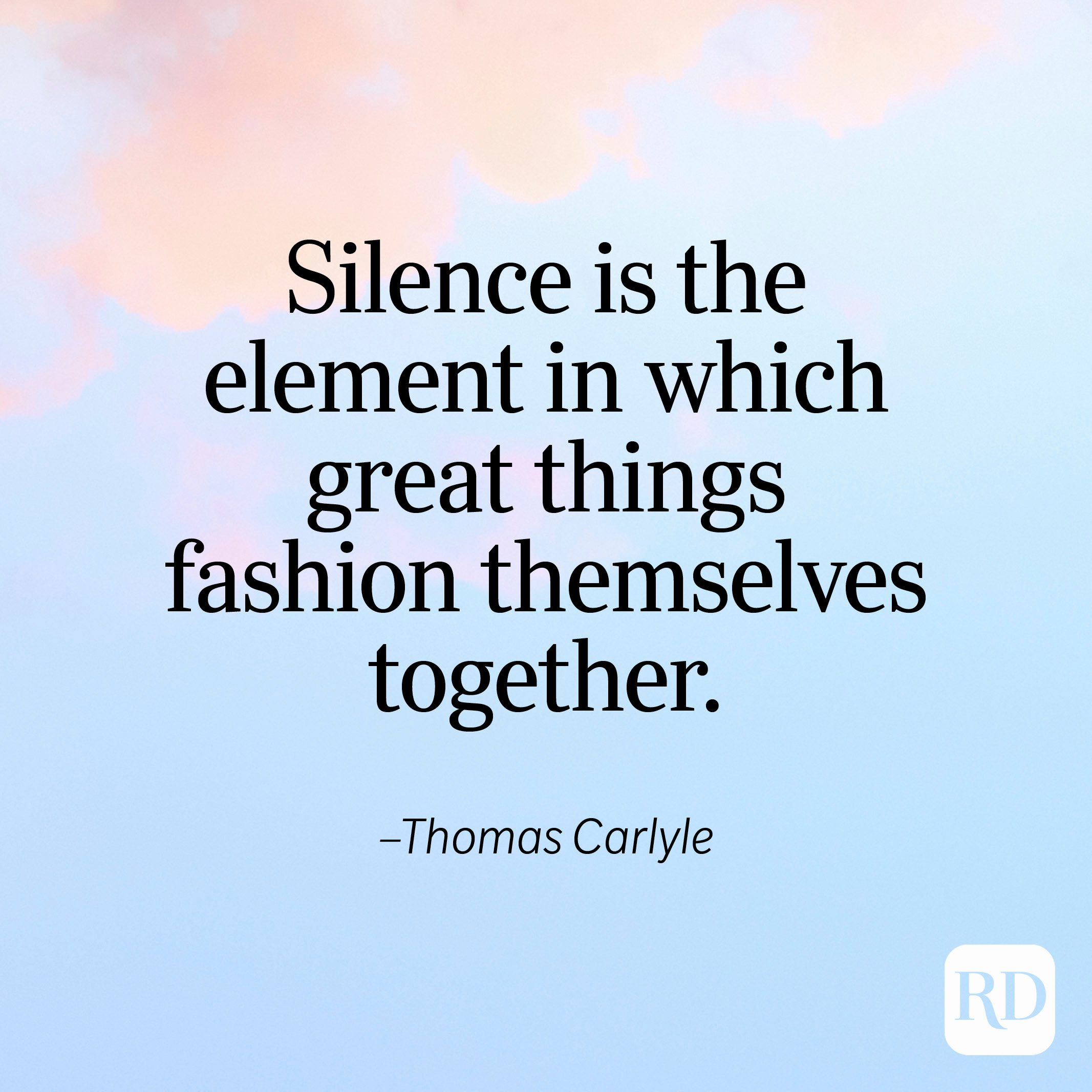 """""""Silence is the element in which great things fashion themselves together."""" —Thomas Carlyle"""