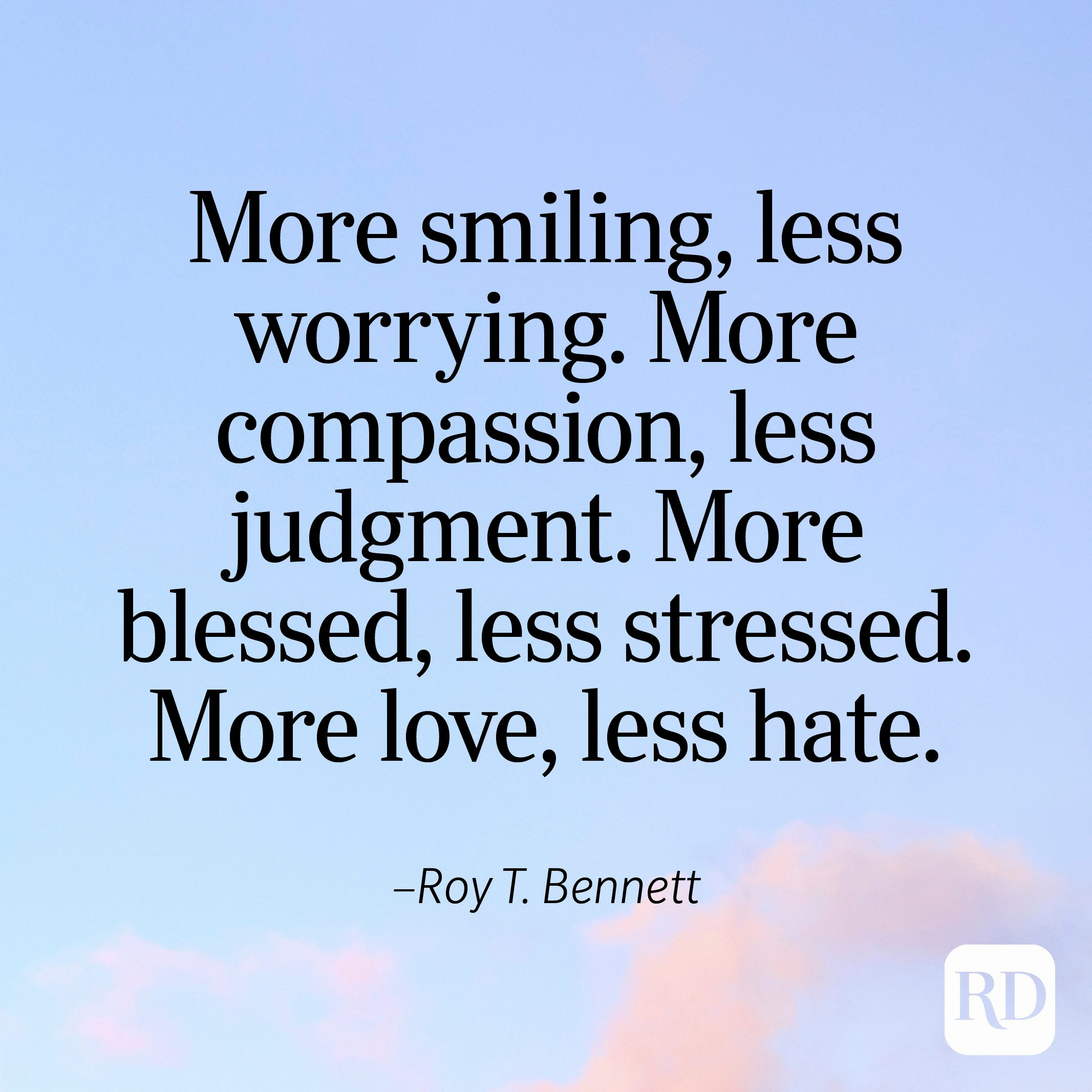 """""""More smiling, less worrying. More compassion, less judgment. More blessed, less stressed. More love, less hate."""" —Roy T. Bennett"""