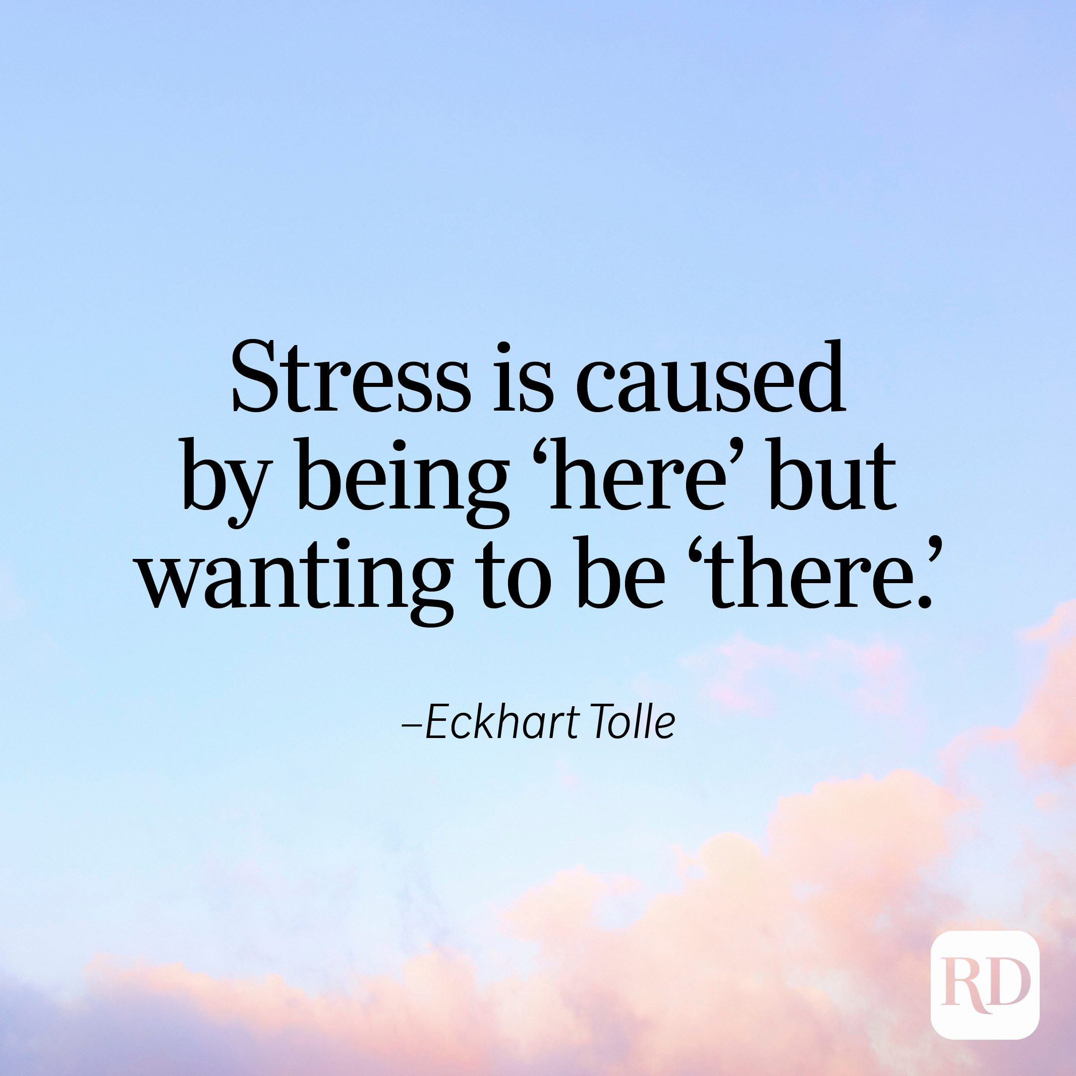 """""""Stress is caused by being 'here' but wanting to be 'there.'"""" —Eckhart Tolle"""