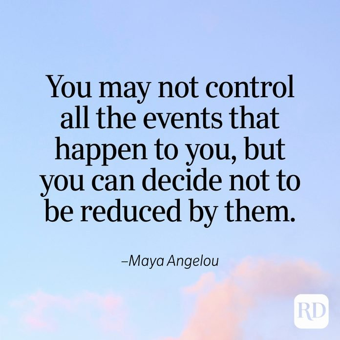 """""""You may not control all the events that happen to you, but you can decide not to be reduced by them."""" —Maya Angelou"""