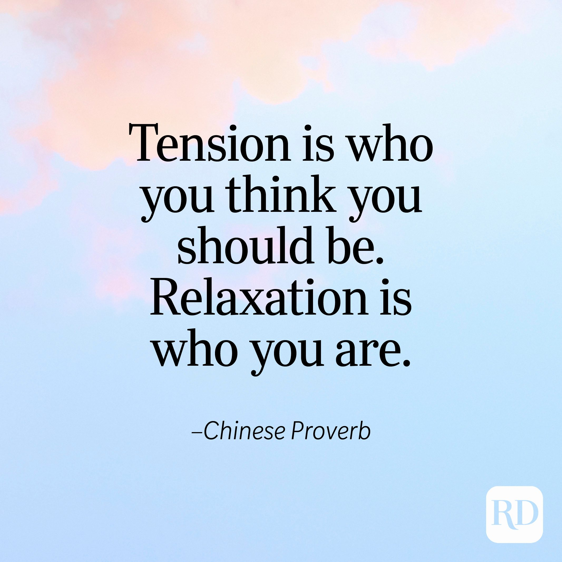 """""""Tension is who you think you should be. Relaxation is who you are."""" —Chinese Proverb"""