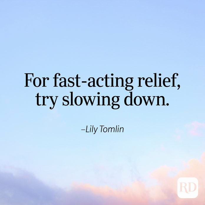 """""""For fast-acting relief, try slowing down."""" —Lily Tomlin"""