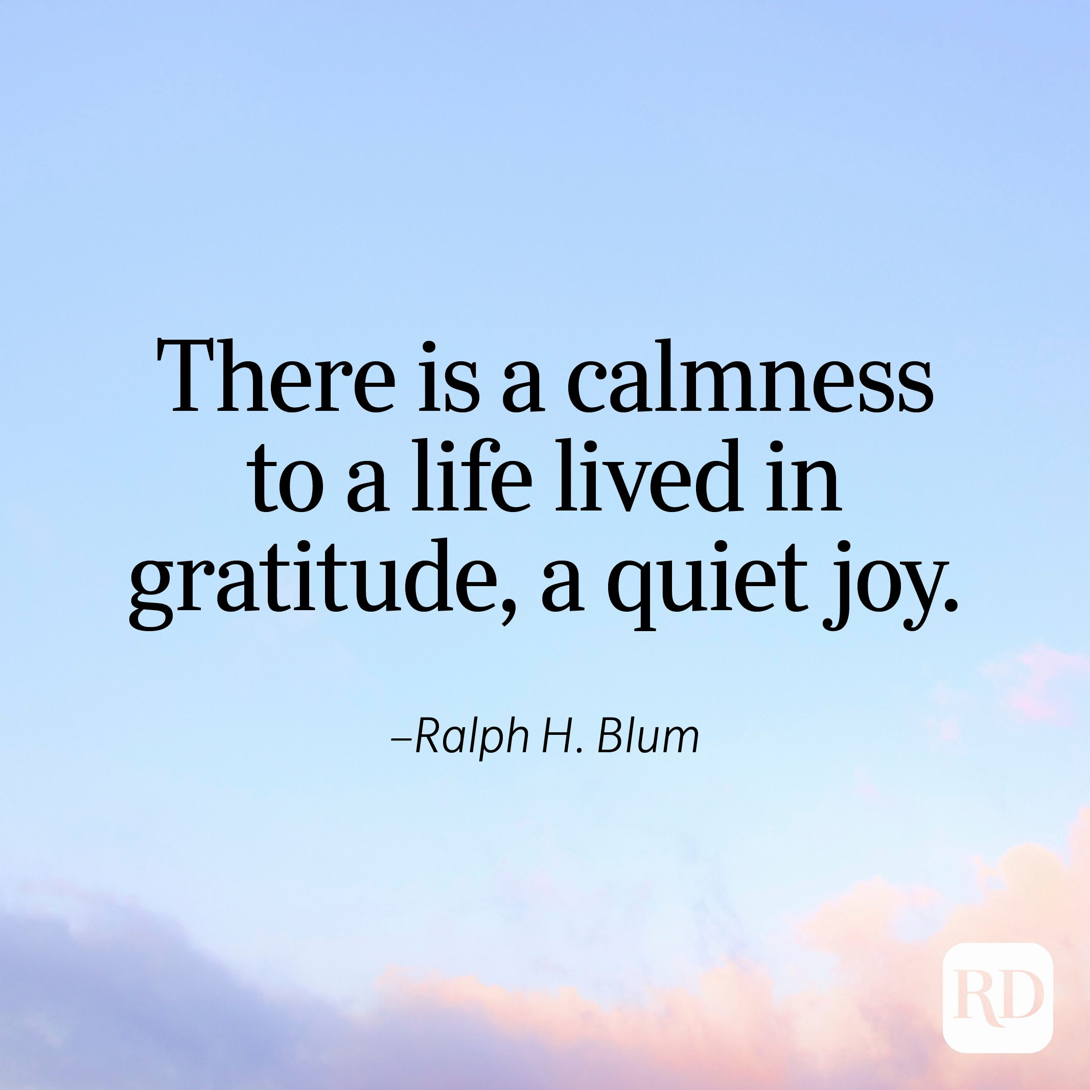 """""""There is a calmness to a life lived in gratitude, a quiet joy."""" —Ralph H. Blum"""