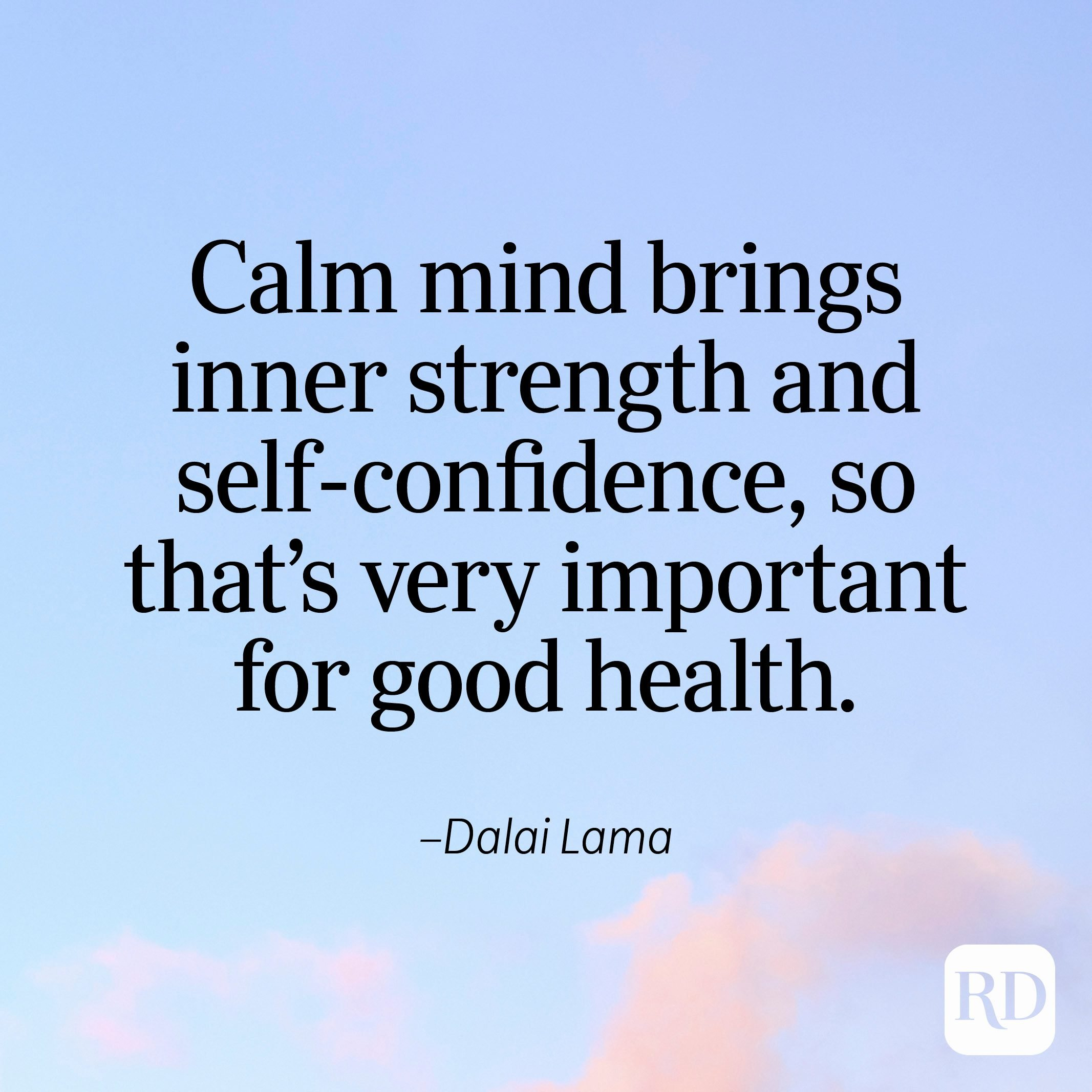 """""""Calm mind brings inner strength and self-confidence, so that's very important for good health."""" —Dalai Lama"""