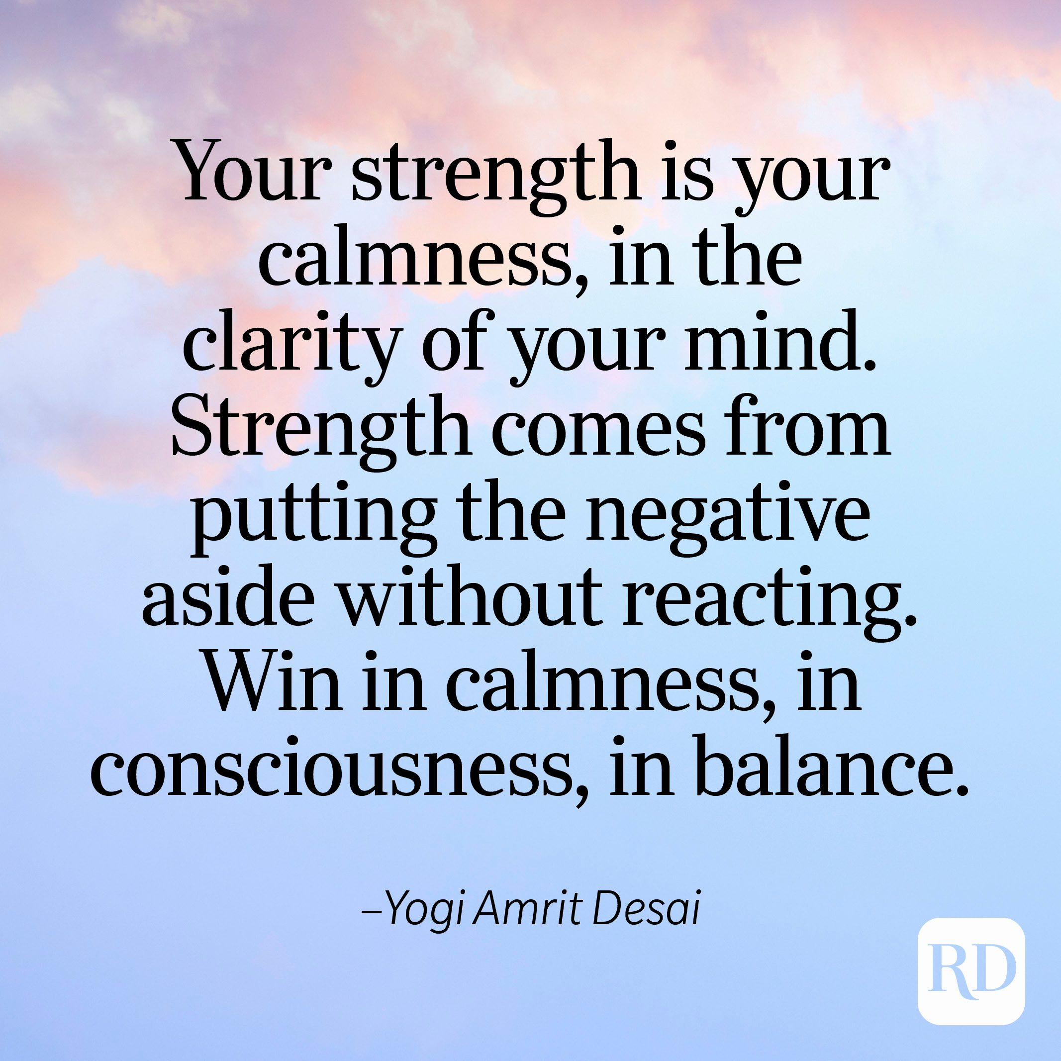 """""""Your strength is your calmness, in the clarity of your mind. Strength comes from putting the negative aside without reacting. Win in calmness, in consciousness, in balance."""" —Yogi Amrit Desai"""