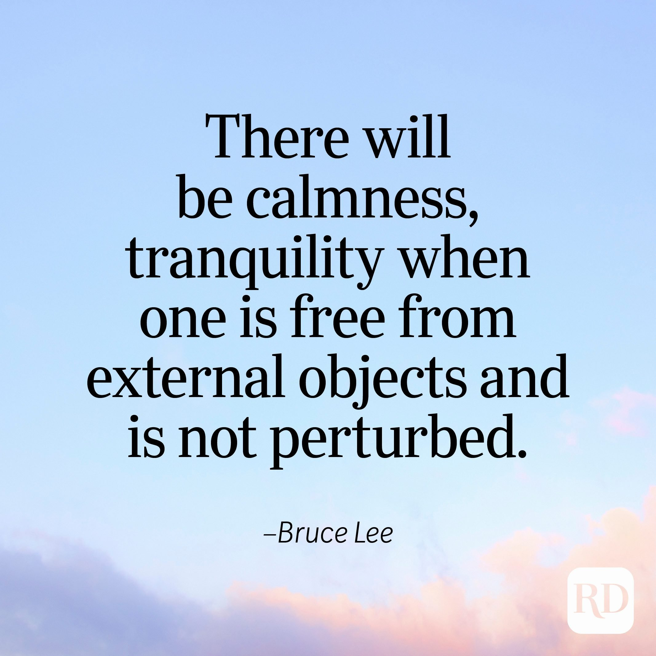 """""""There will be calmness, tranquility when one is free from external objects and is not perturbed."""" —Bruce Lee"""