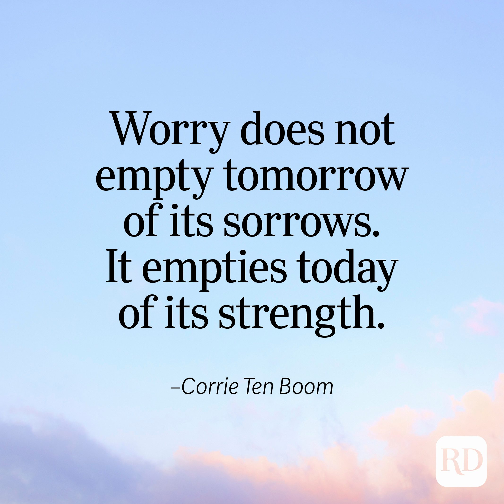 """""""Worry does not empty tomorrow of its sorrows. It empties today of its strength."""" —Corrie Ten Boom"""