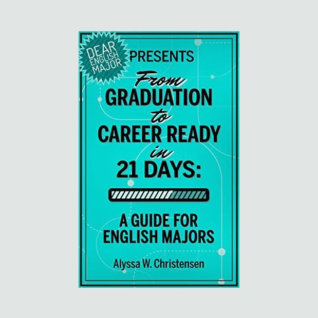 """From Graduation to Career Ready in 21 Days: A Guide for English Majors"" by Alyssa W. Christensen"