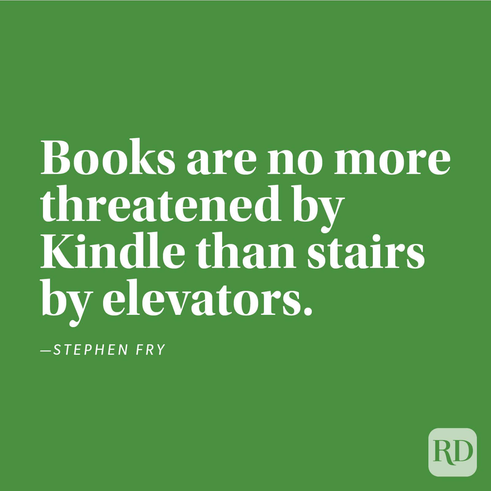 """Books are no more threatened by Kindle than stairs by elevators."" —Stephen Fry"