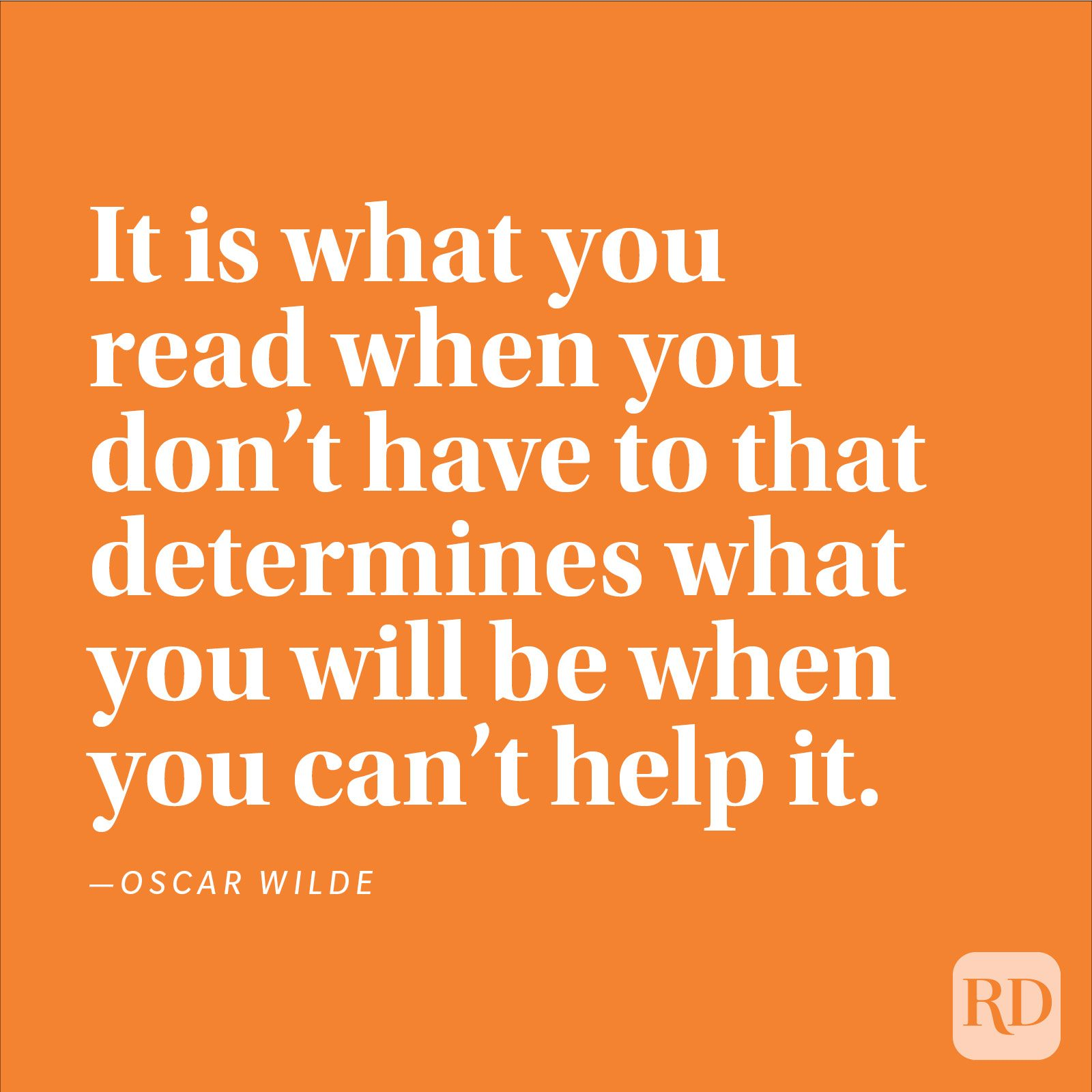 """It is what you read when you don't have to that determines what you will be when you can't help it."" —Oscar Wilde"