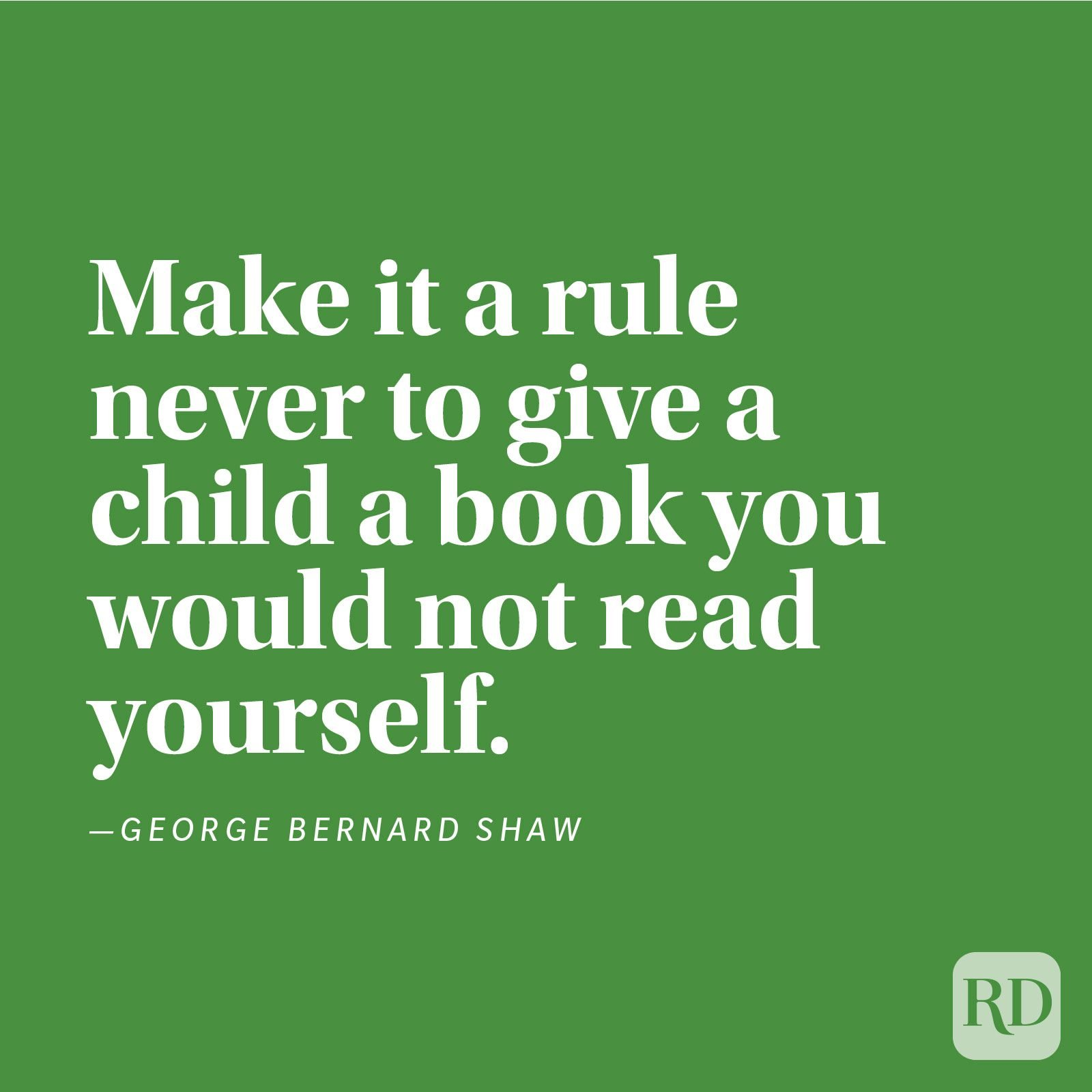 """Make it a rule never to give a child a book you would not read yourself."" —George Bernard Shaw."