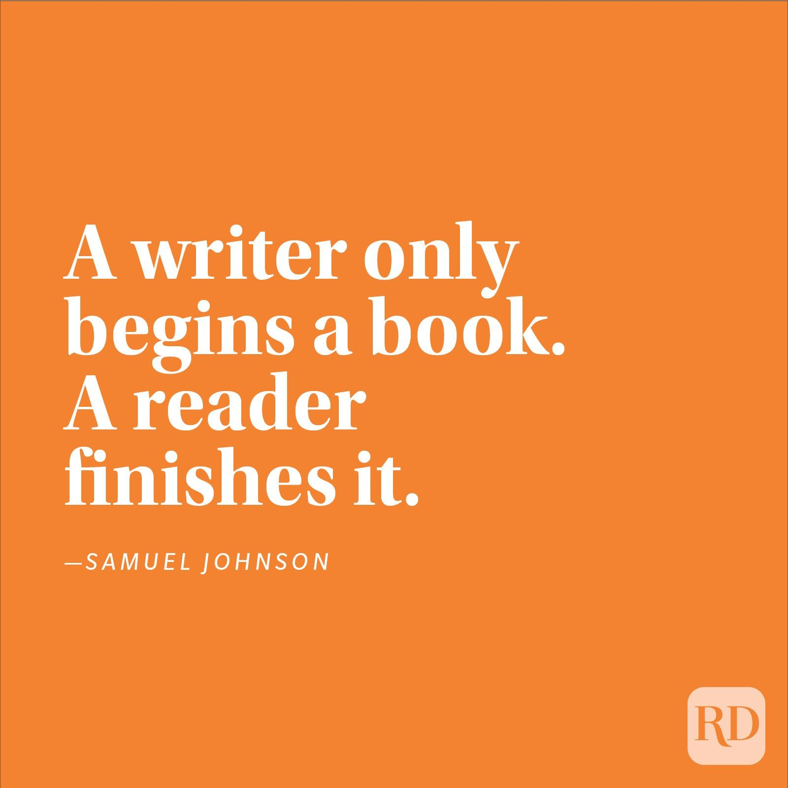 """A writer only begins a book. A reader finishes it."" —Samuel Johnson"