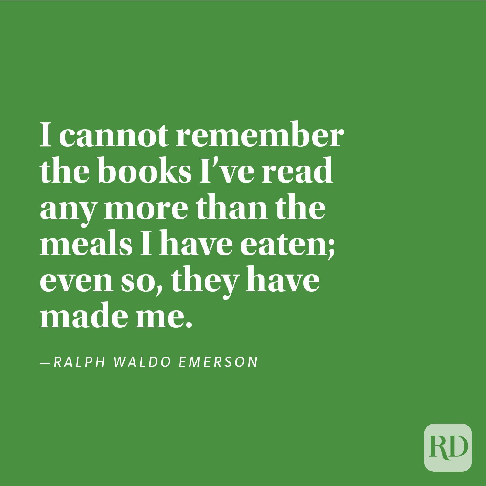 """I cannot remember the books I've read any more than the meals I have eaten; even so, they have made me."" —Ralph Waldo Emerson"