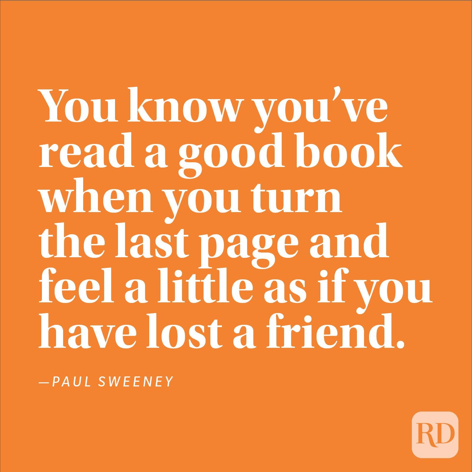 """You know you've read a good book when you turn the last page and feel a little as if you have lost a friend."" —Paul Sweeney"