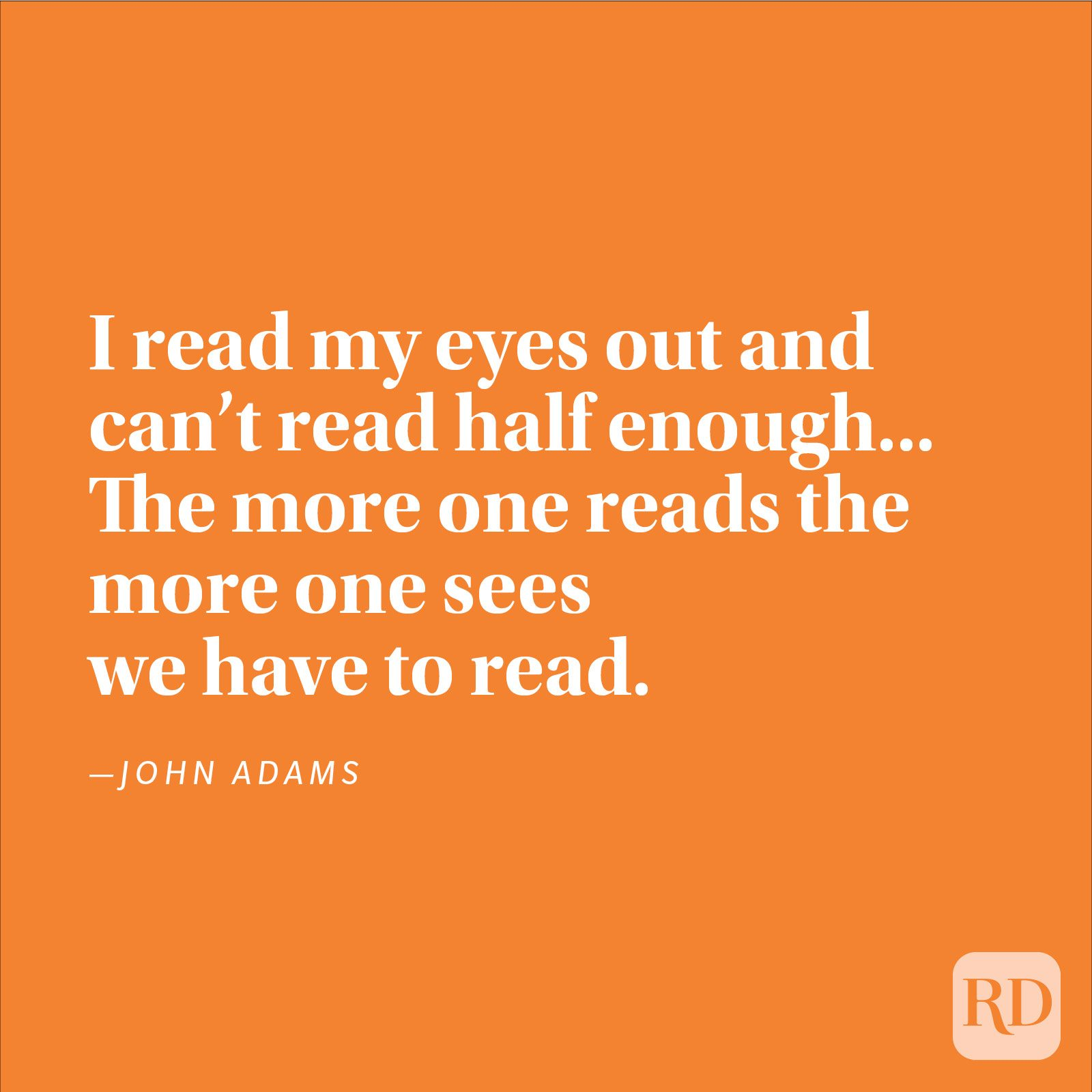 """I read my eyes out and can't read half enough... The more one reads the more one sees we have to read."" —John Adams"