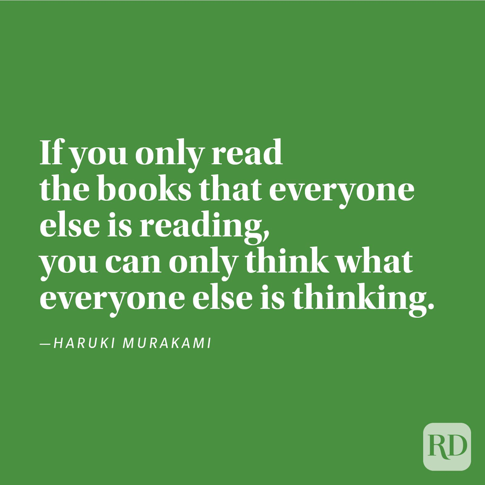 """If you only read the books that everyone else is reading, you can only think what everyone else is thinking."" —Haruki Murakami."