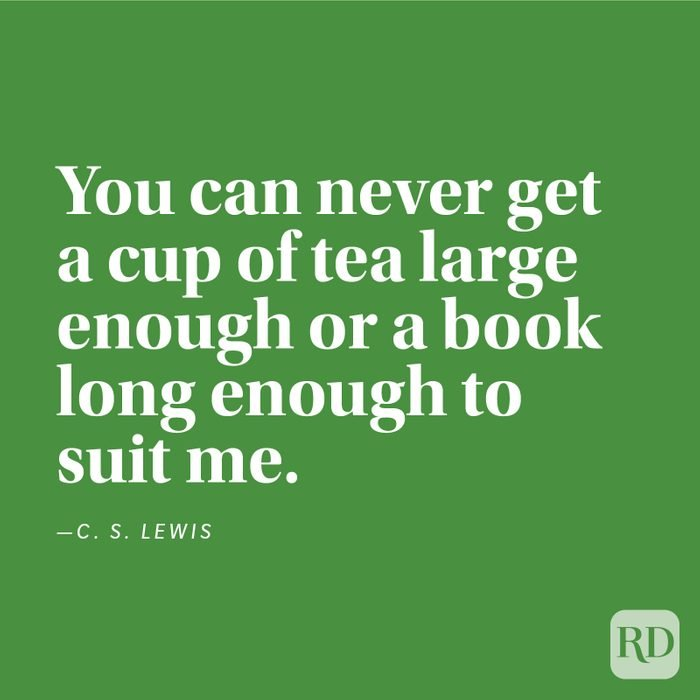 """""""You can never get a cup of tea large enough or a book long enough to suit me."""" —C. S. Lewis."""