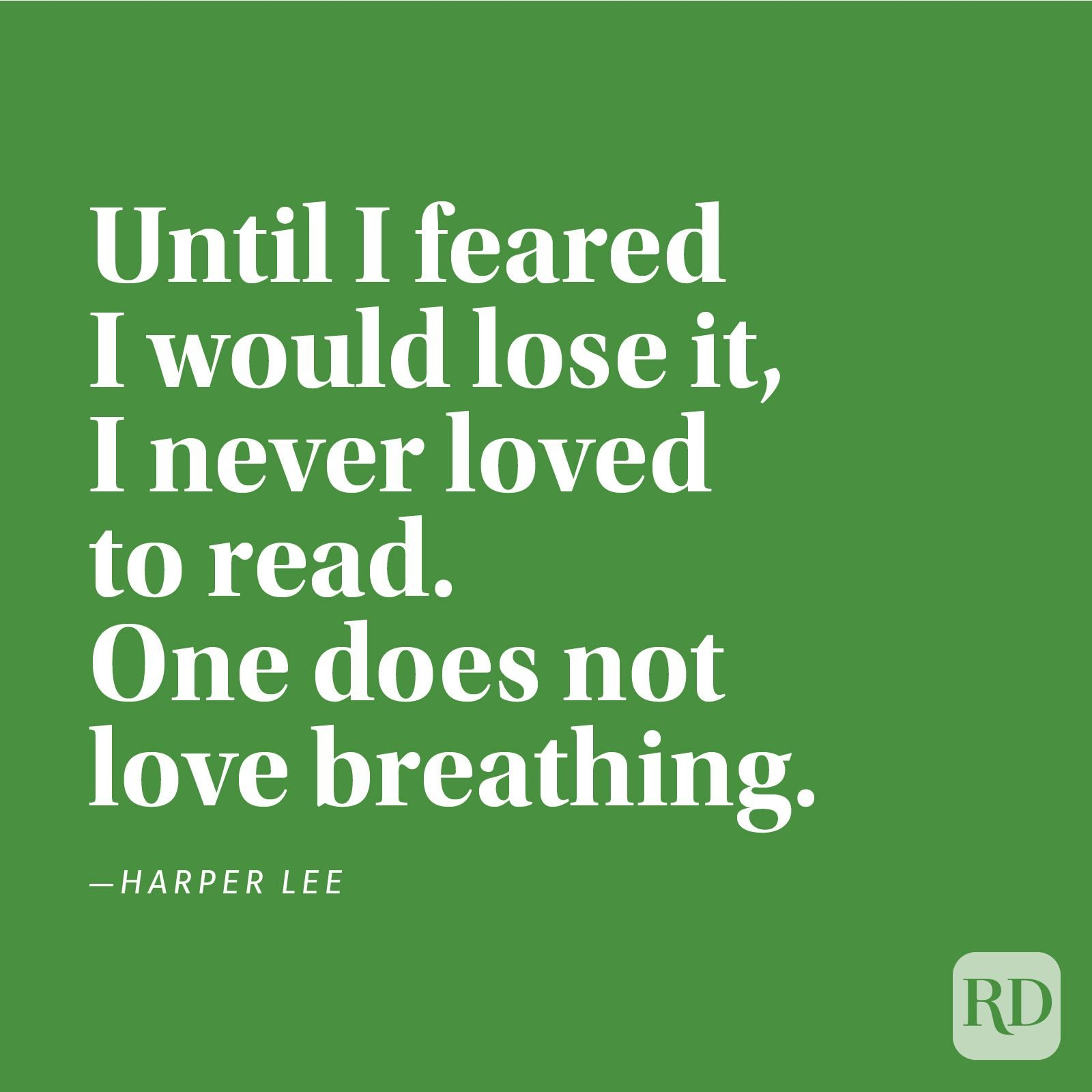 """Until I feared I would lose it, I never loved to read. One does not love breathing."" —Harper Lee"