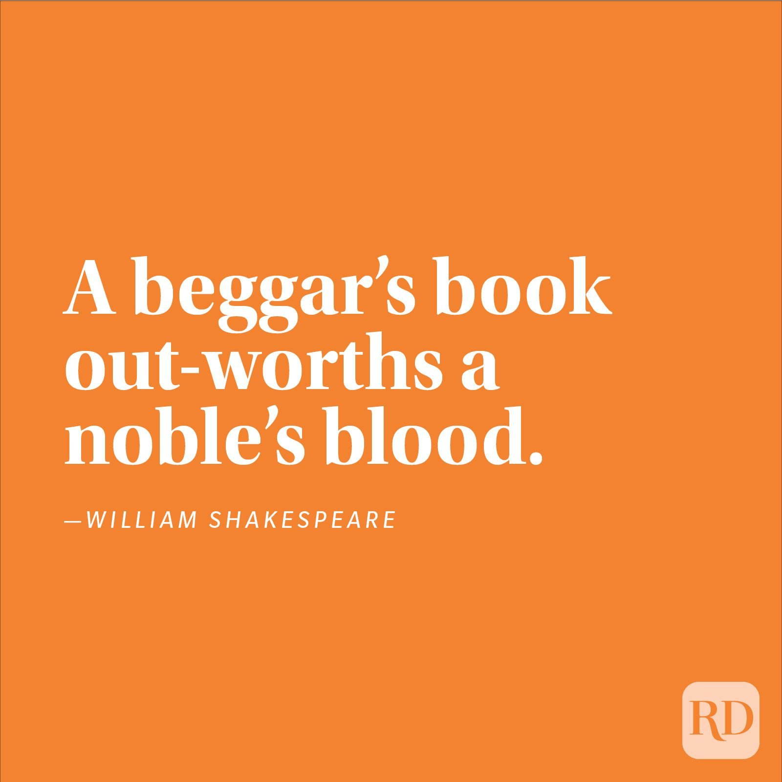 """A beggar's book out-worths a noble's blood."" —William Shakespeare"