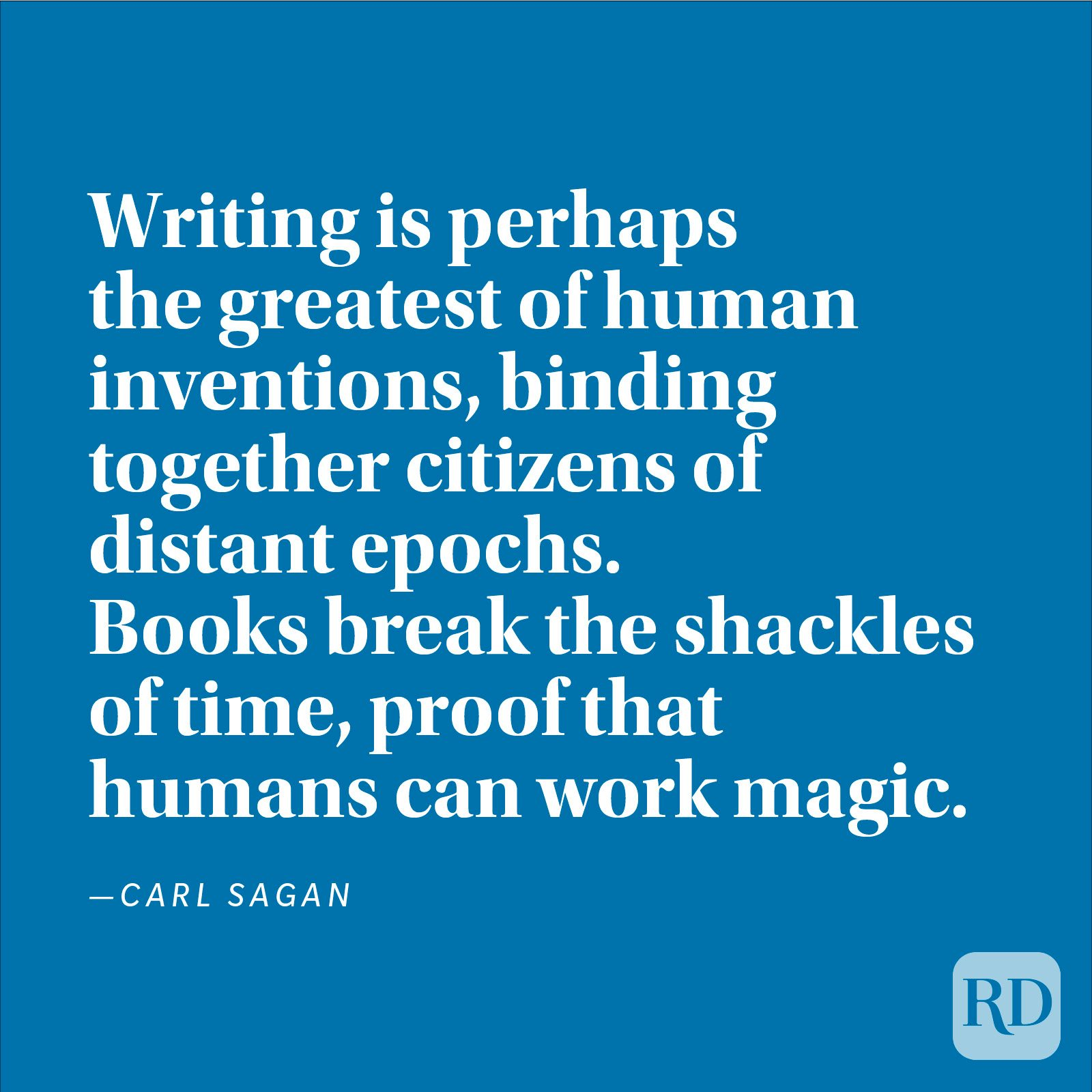 """Writing is perhaps the greatest of human inventions, binding together citizens of distant epochs. Books break the shackles of time, proof that humans can work magic."" —Carl Sagan"