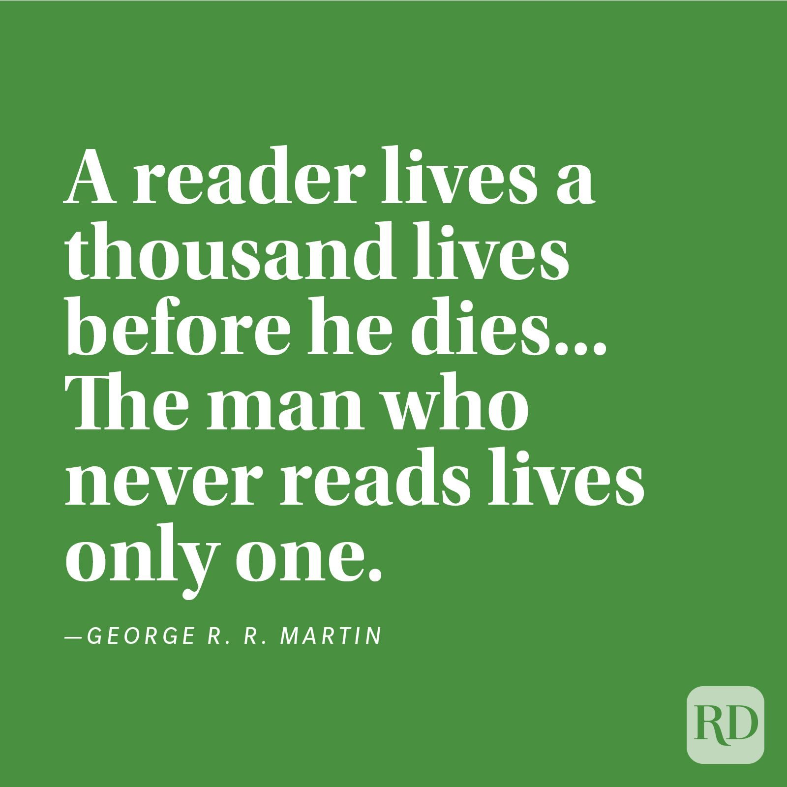 """A reader lives a thousand lives before he dies... The man who never reads lives only one."" —George R. R. Martin."