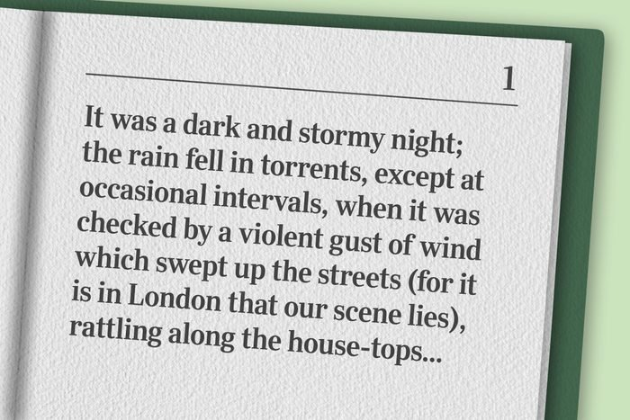 """""""It was a dark and stormy night; the rain fell in torrents, except at occasional intervals, when it was checked by a violent gust of wind which swept up the streets (for it is in London that our scene lies), rattling along the house-tops, and fiercely agitating the scanty flame of the lamps that struggled against the darkness."""""""