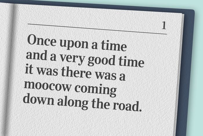 """""""Once upon a time and a very good time it was there was a moocow coming down along the road."""""""