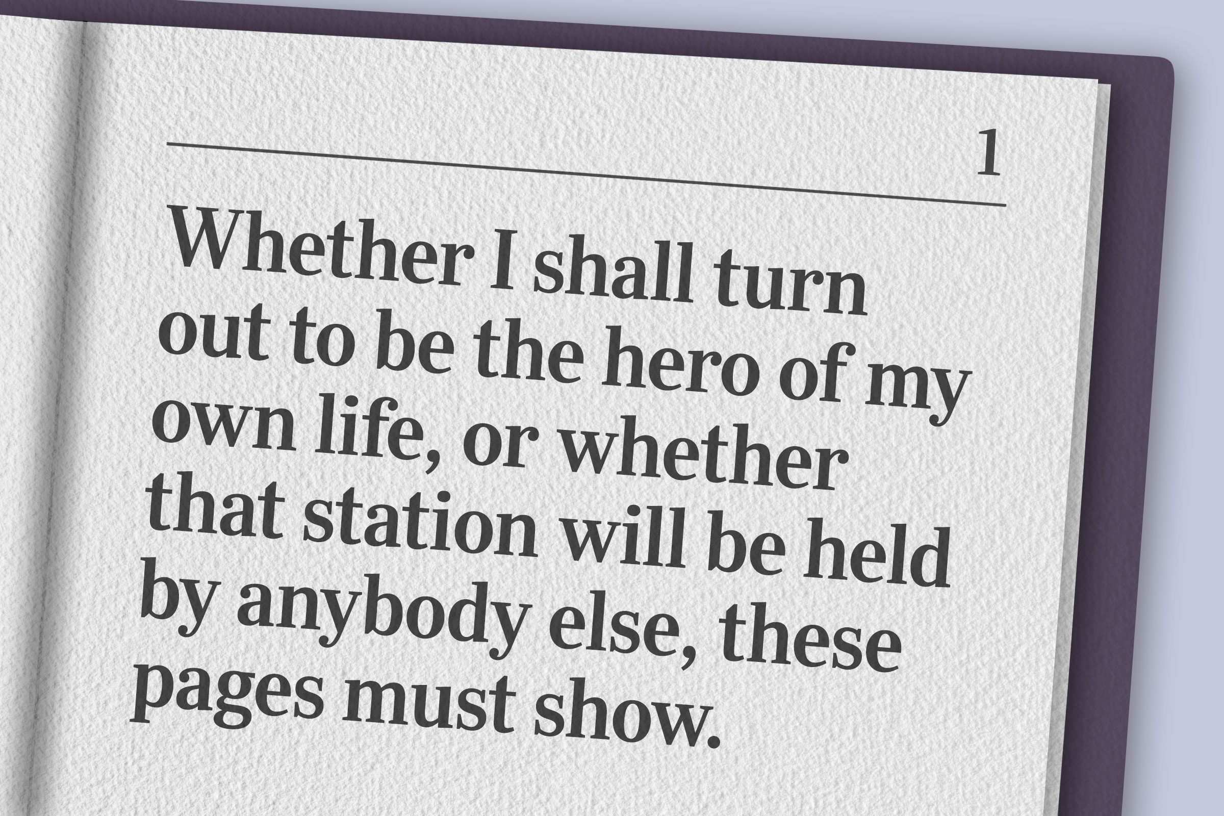 """""""Whether I shall turn out to be the hero of my own life, or whether that station will be held by anybody else, these pages must show."""""""