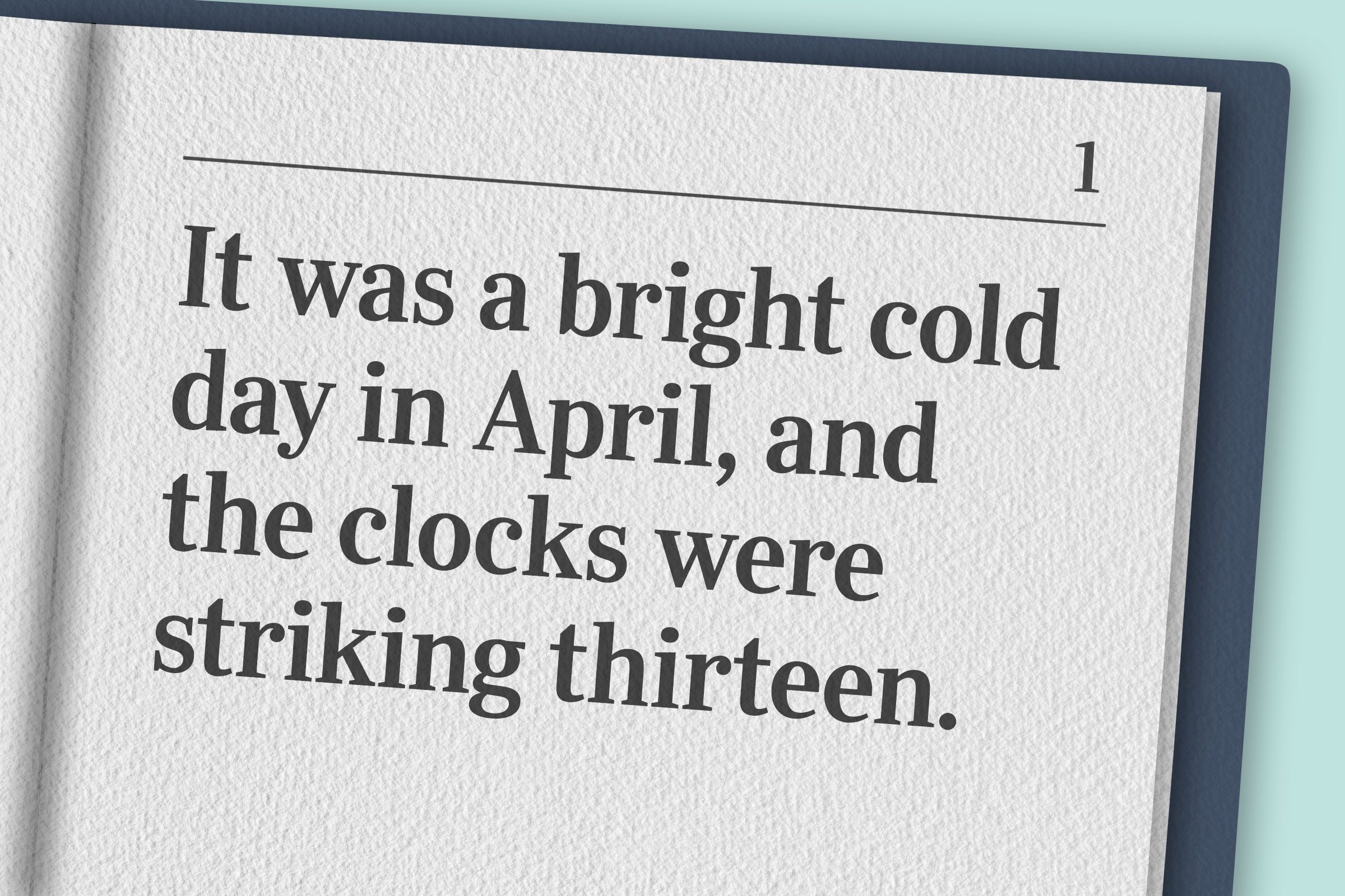 """""""It was a bright cold day in April, and the clocks were striking thirteen."""""""