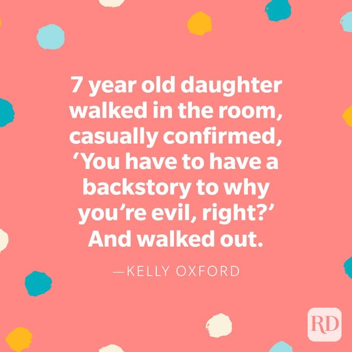 """""""7 year old daughter walked in the room, casually confirmed, 'You have to have a backstory to why you're evil, right?' And walked out."""" — Kelly Oxford"""