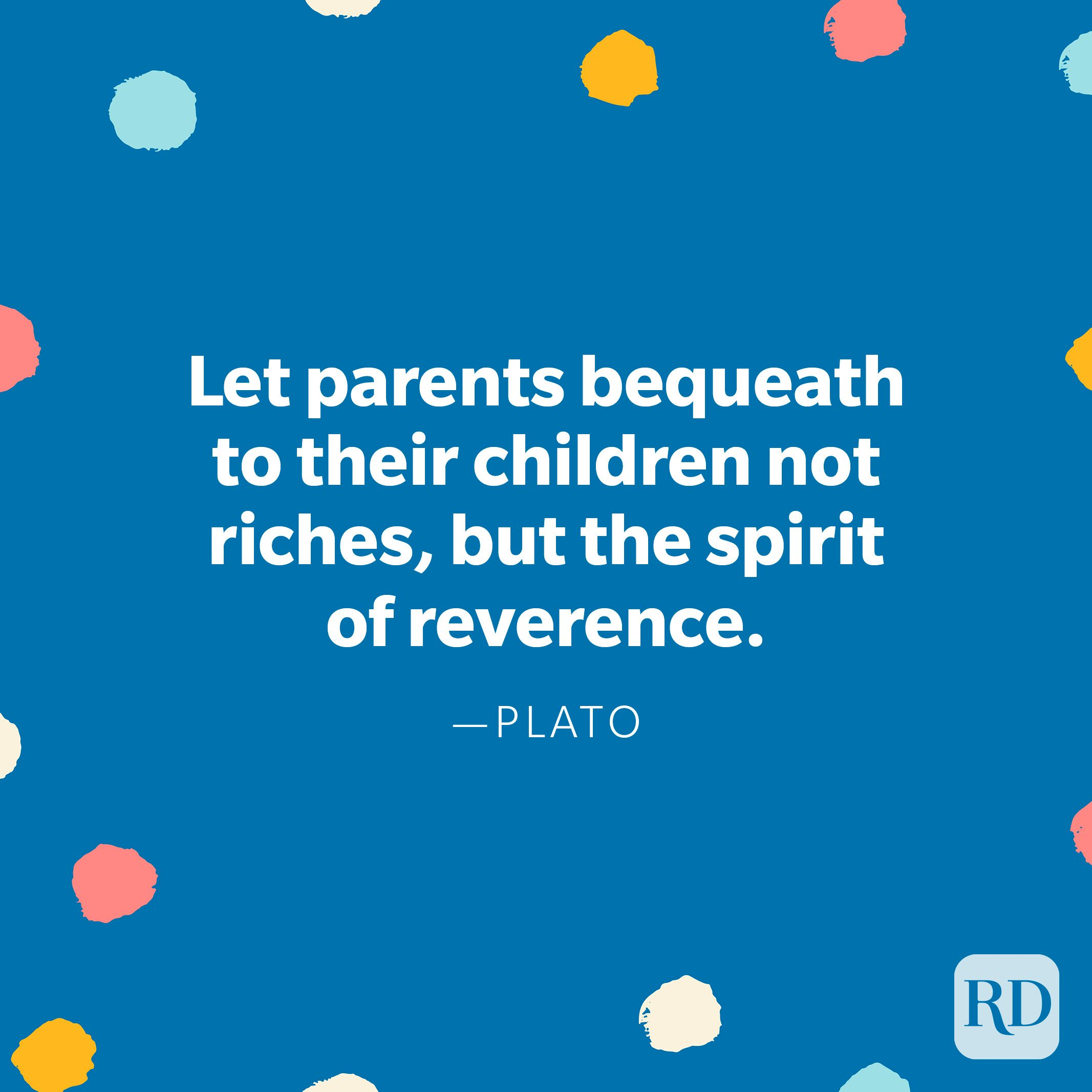 """""""Let parents bequeath to their children not riches, but the spirit of reverence."""" – Plato"""