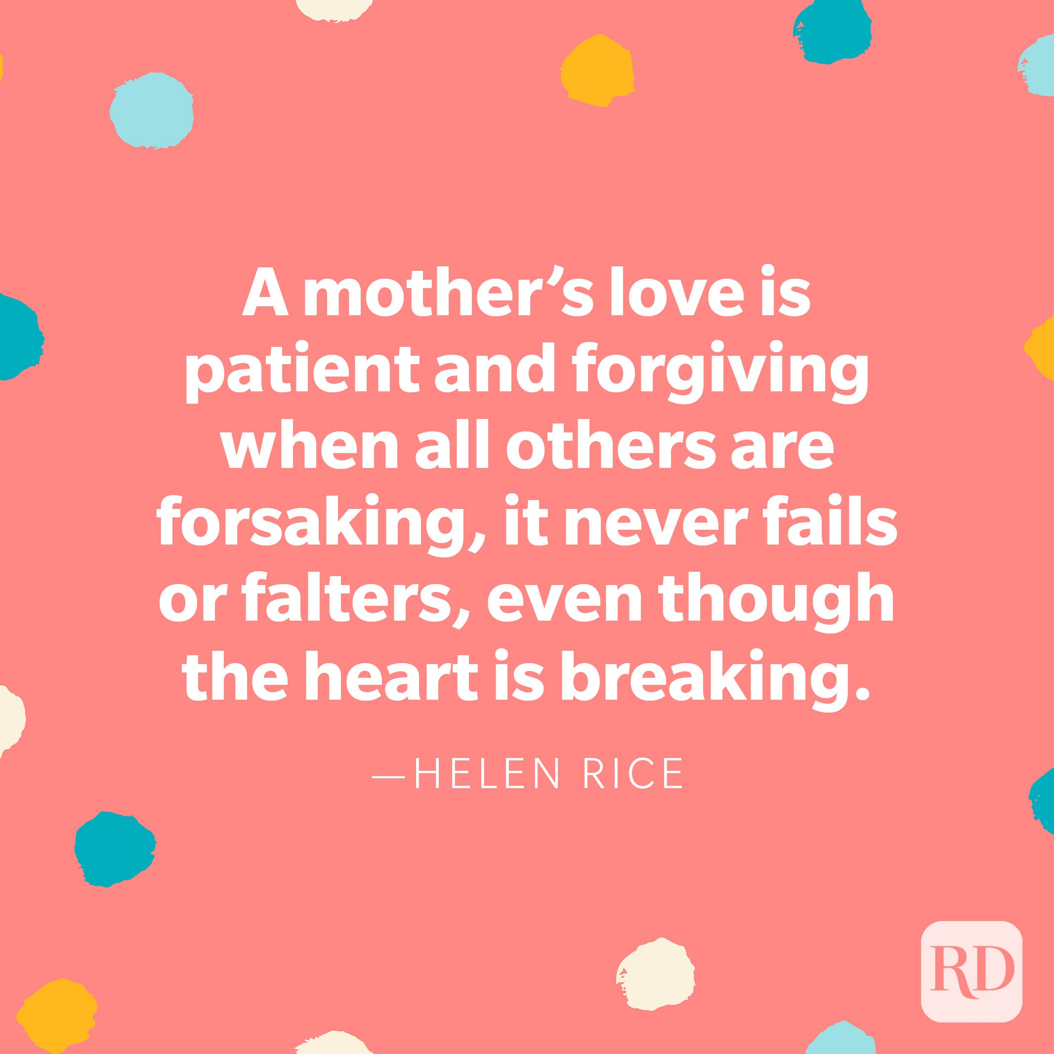 """""""A mother's love is patient and forgiving when all others are forsaking, it never fails or falters, even though the heart is breaking."""" — Helen Rice"""