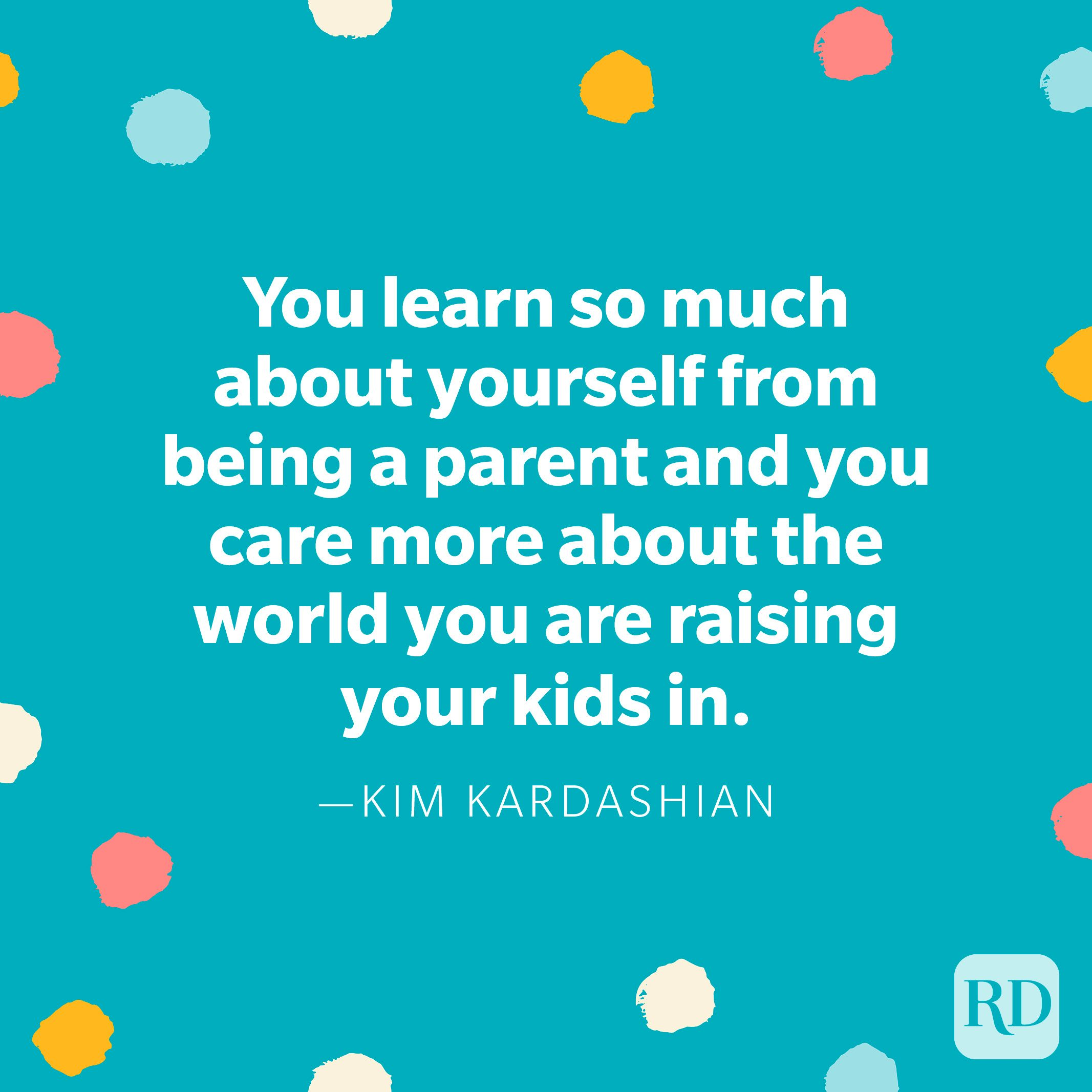 """""""You learn so much about yourself from being a parent and you care more about the world you are raising your kids in."""" — Kim Kardashian"""