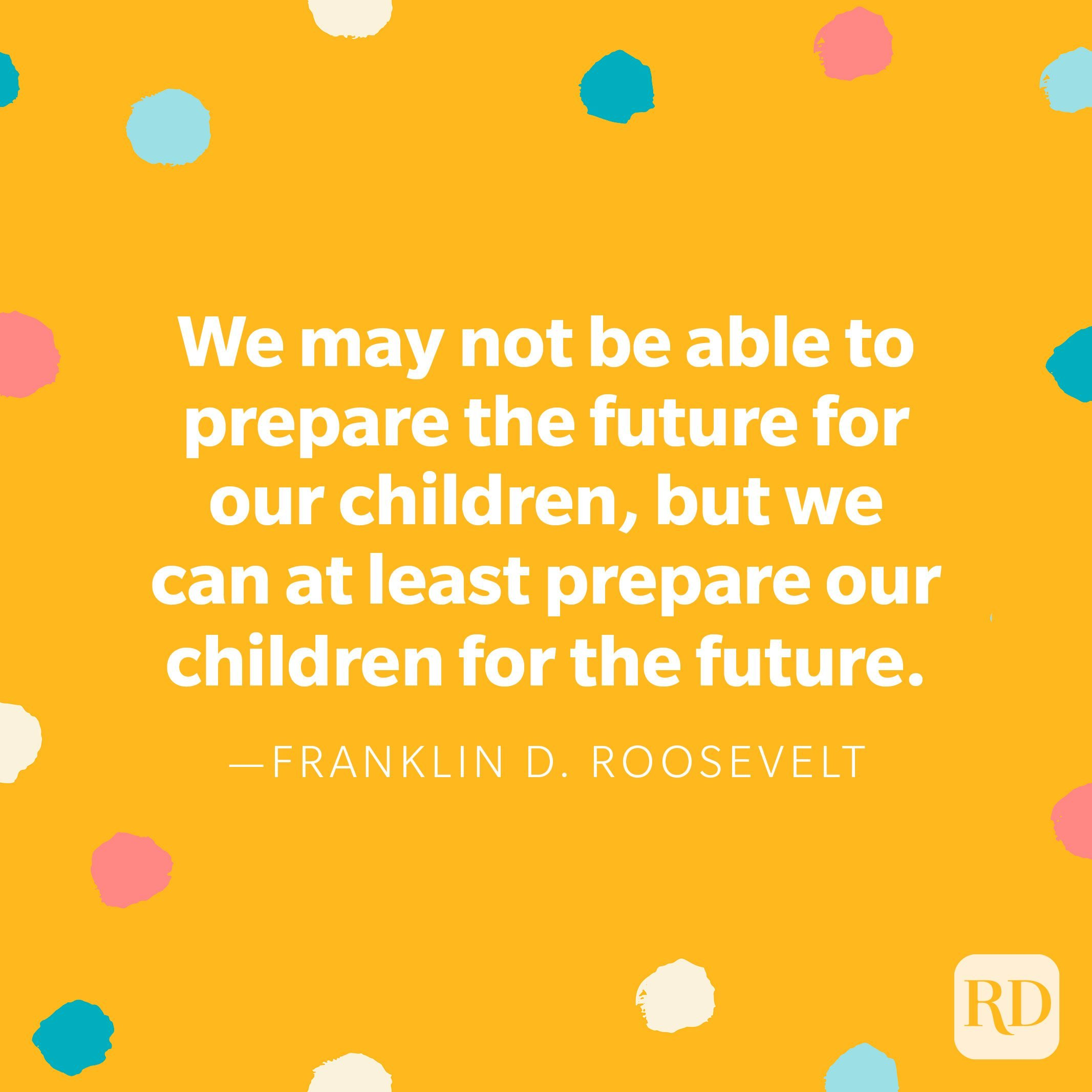 """""""We may not be able to prepare the future for our children, but we can at least prepare our children for the future."""" — Franklin D. Roosevelt"""