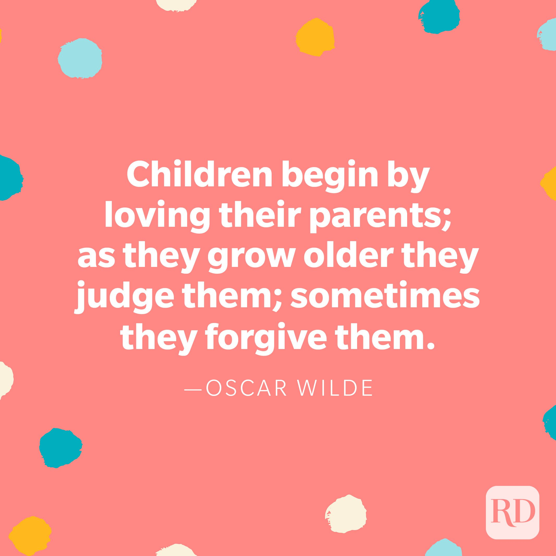 """""""Children begin by loving their parents; as they grow older they judge them; sometimes they forgive them."""" — Oscar Wilde"""
