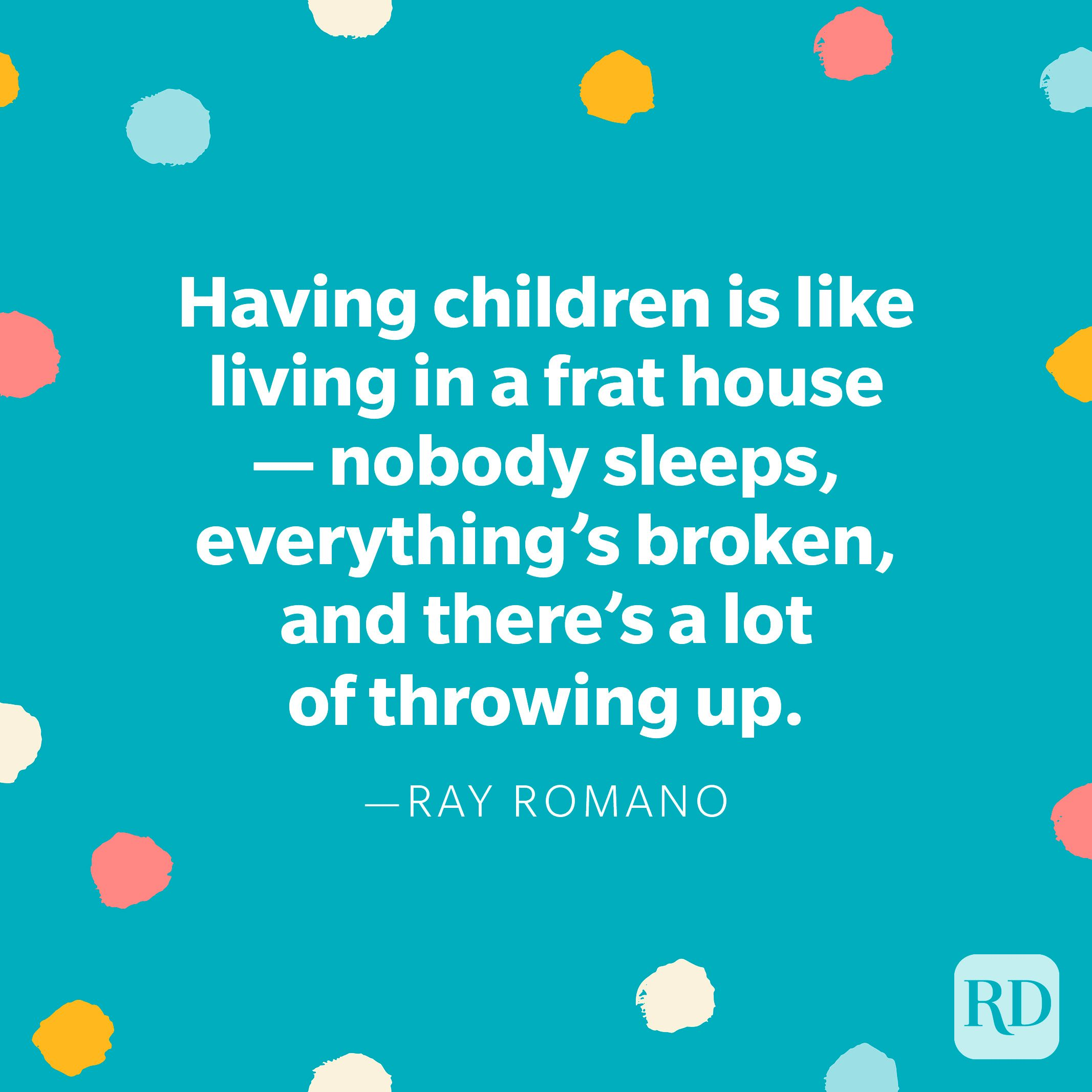 """""""Having children is like living in a frat house — nobody sleeps, everything's broken, and there's a lot of throwing up."""" — Ray Romano"""