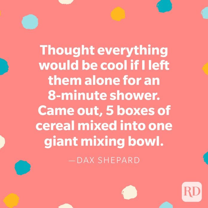 """""""Thought everything would be cool if I left them alone for an 8-minute shower. Came out, 5 boxes of cereal mixed into one giant mixing bowl."""" — Dax Shepard"""