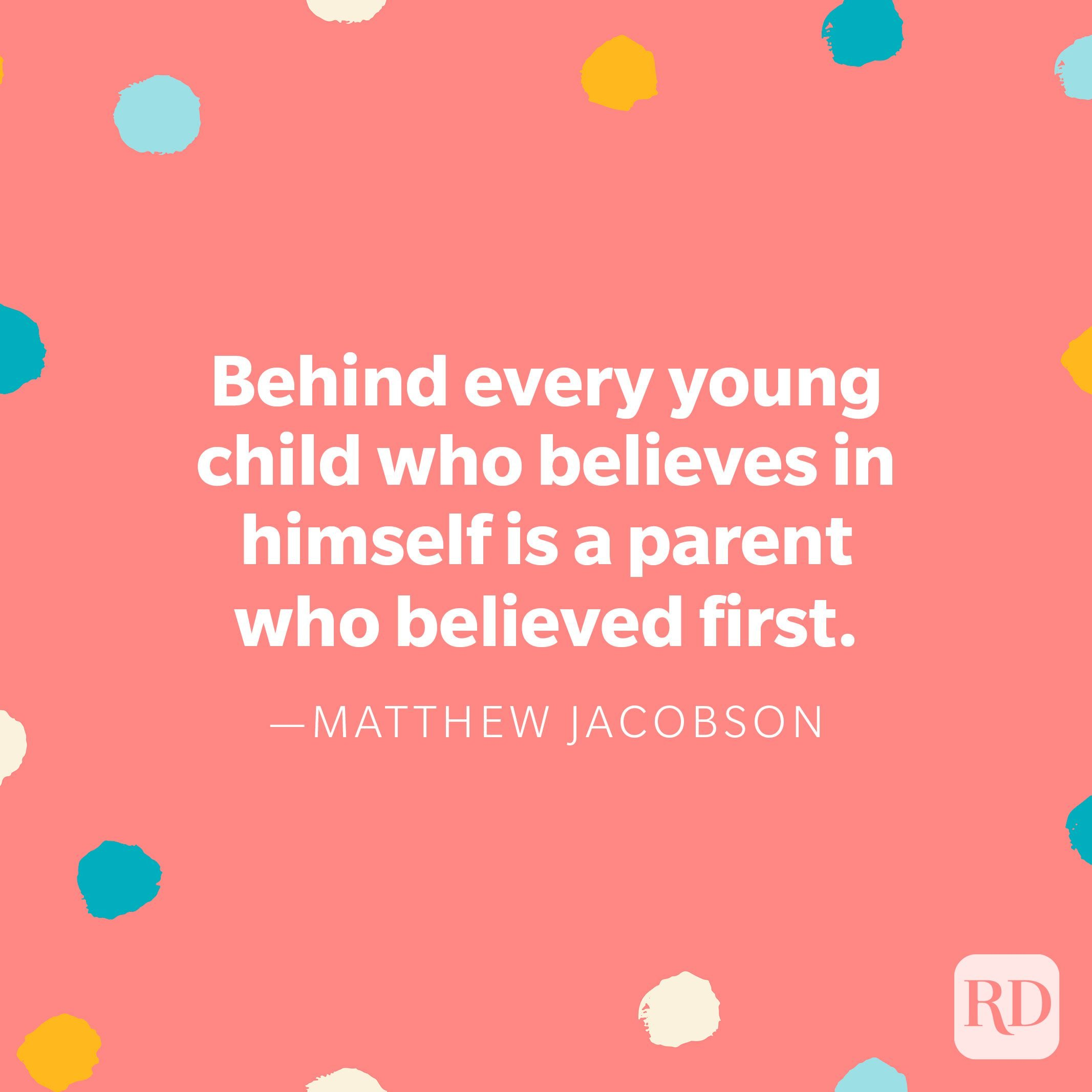 """""""Behind every young child who believes in himself is a parent who believed first."""" — Matthew Jacobson"""