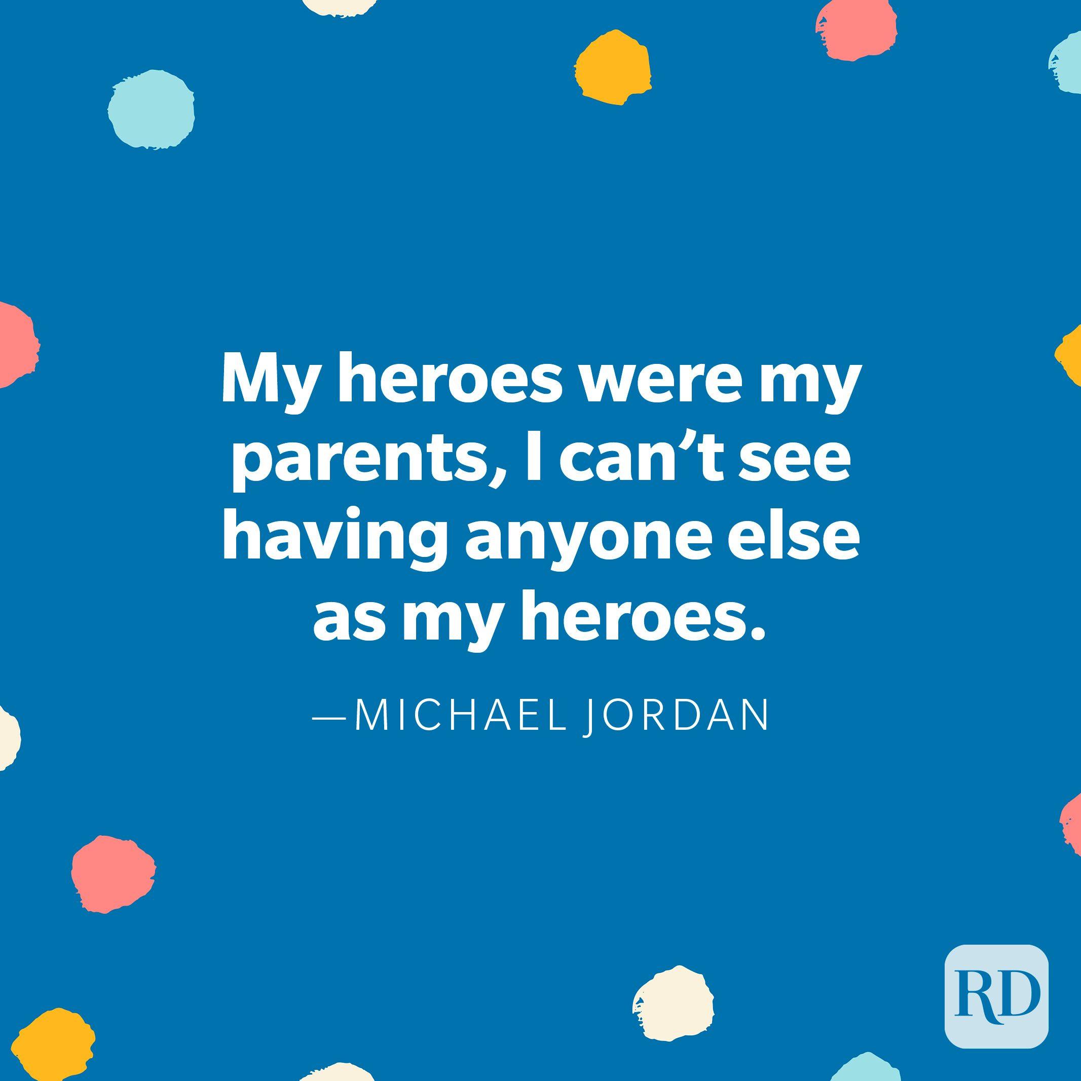 """My heroes were my parents, I can't see having anyone else as my heroes."" — Michael Jordan"