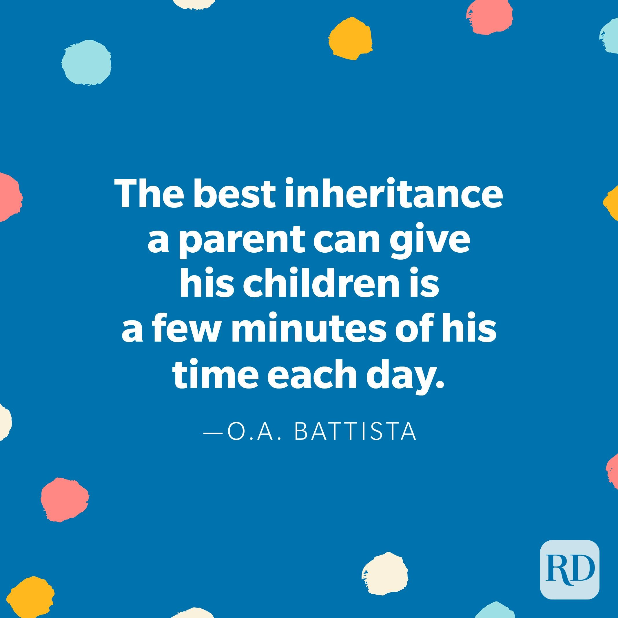 """""""The best inheritance a parent can give his children is a few minutes of his time each day."""" — O. A. Battista"""