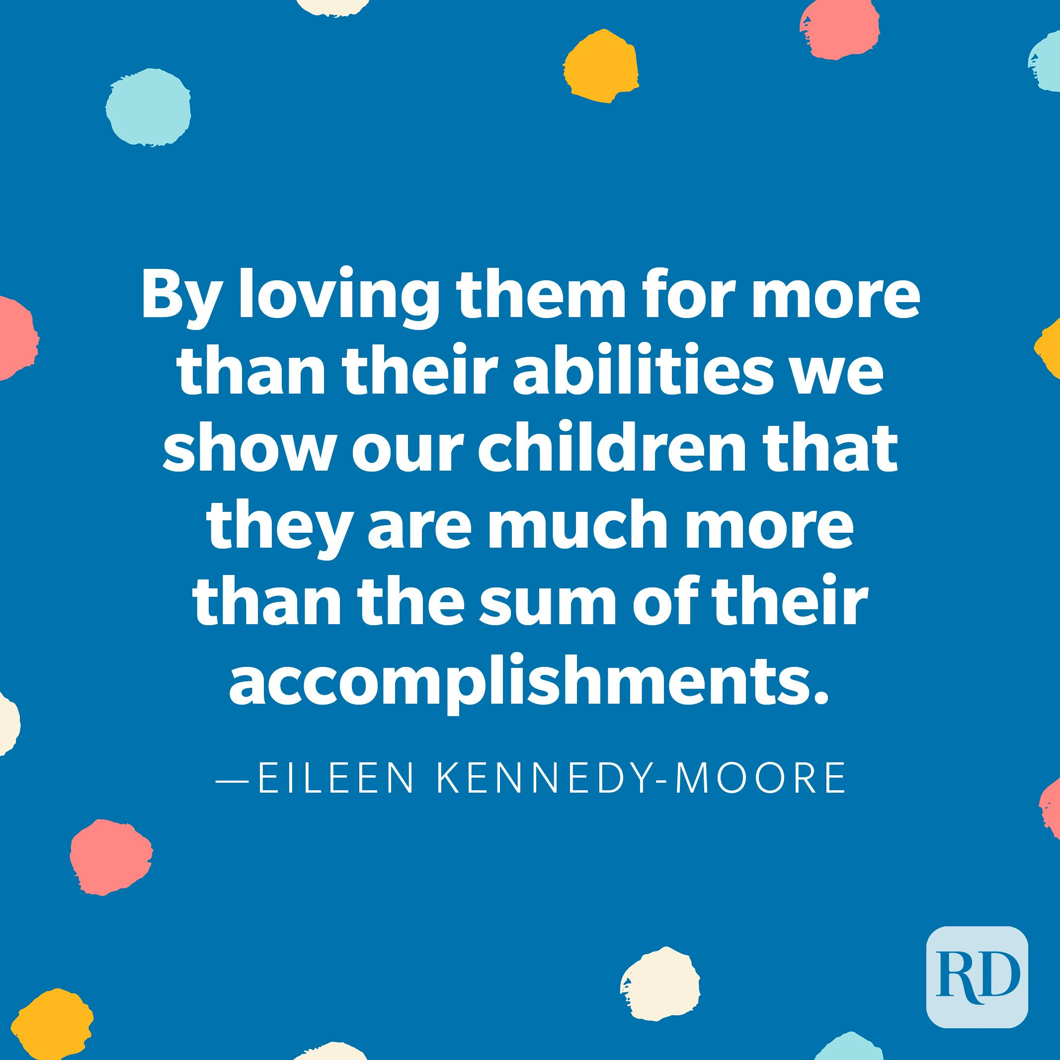 """""""By loving them for more than their abilities we show our children that they are much more than the sum of their accomplishments."""" —Eileen Kennedy-Moore"""