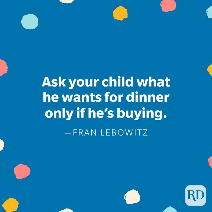 """""""Ask your child what he wants for dinner only if he's buying."""" — Fran Lebowitz"""