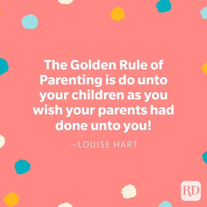 """""""The Golden Rule of Parenting is do unto your children as you wish your parents had done unto you!"""" — Louise Hart"""
