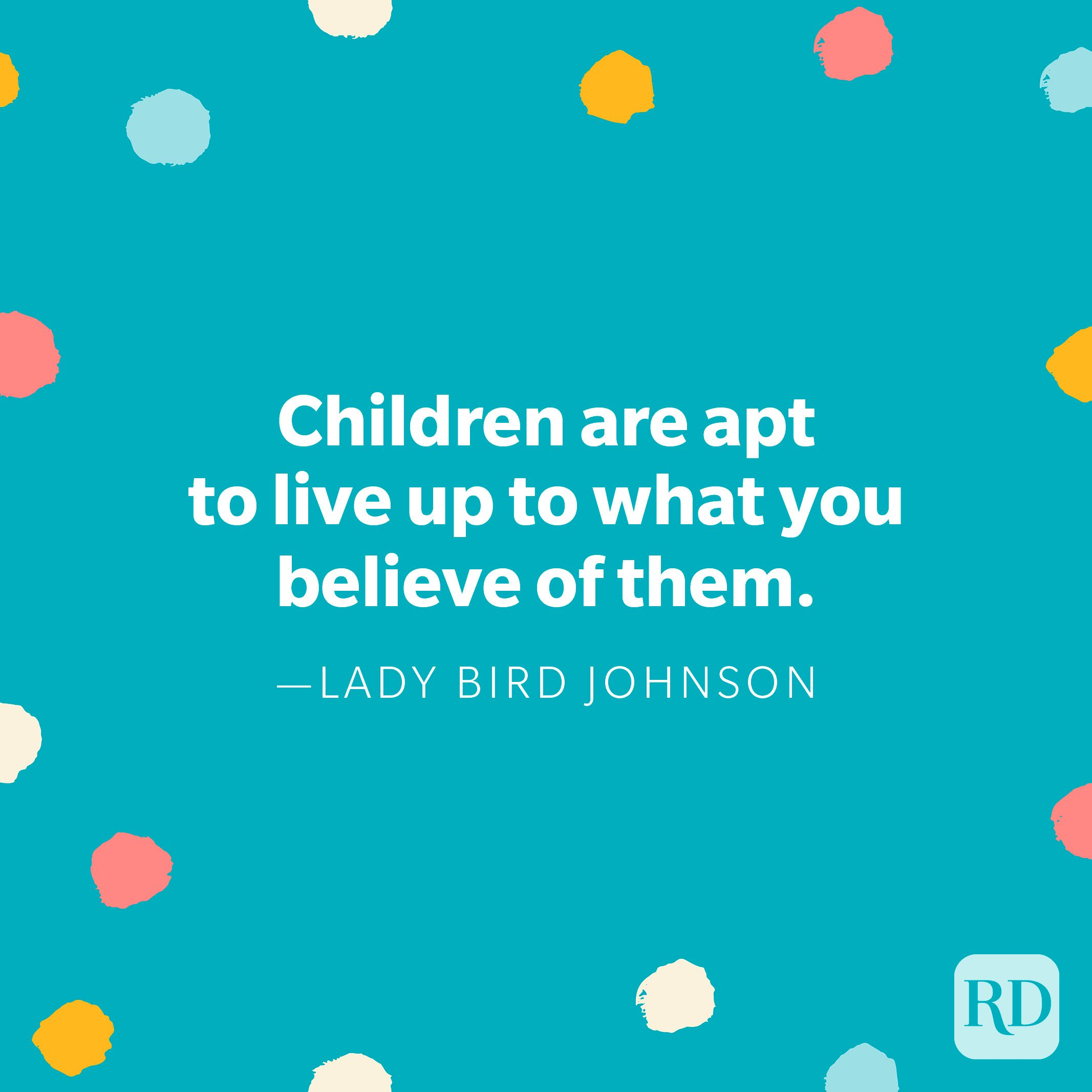 """""""Children are apt to live up to what you believe of them."""" — Lady Bird Johnson"""