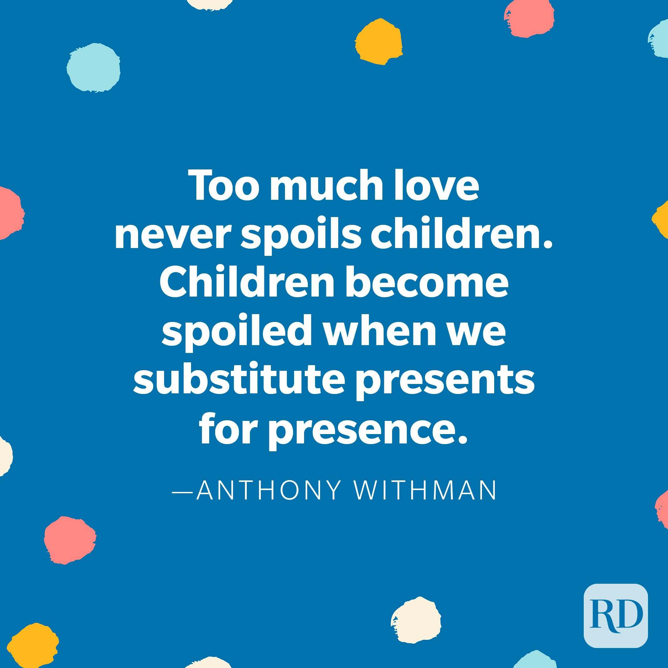"""""""Too much love never spoils children. Children become spoiled when we substitute presents for presence."""" — Anthony Withman"""