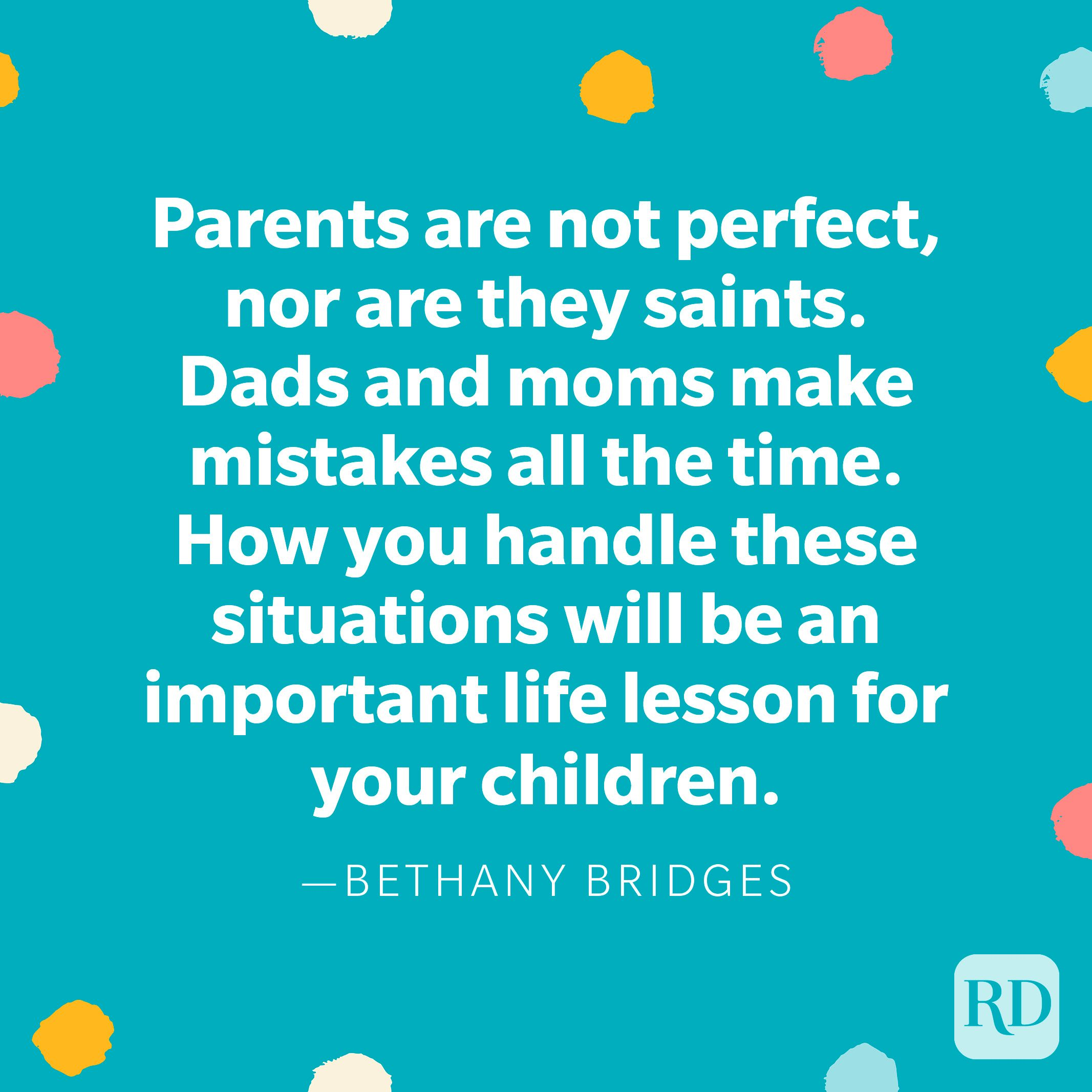 """""""Parents are not perfect, nor are they saints. Dads and moms make mistakes all the time. How you handle these situations will be an important life lesson for your children."""" — Bethany Bridges"""