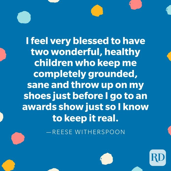 """""""I feel very blessed to have two wonderful, healthy children who keep me completely grounded, sane and throw up on my shoes just before I go to an awards show just so I know to keep it real."""" — Reese Witherspoon"""